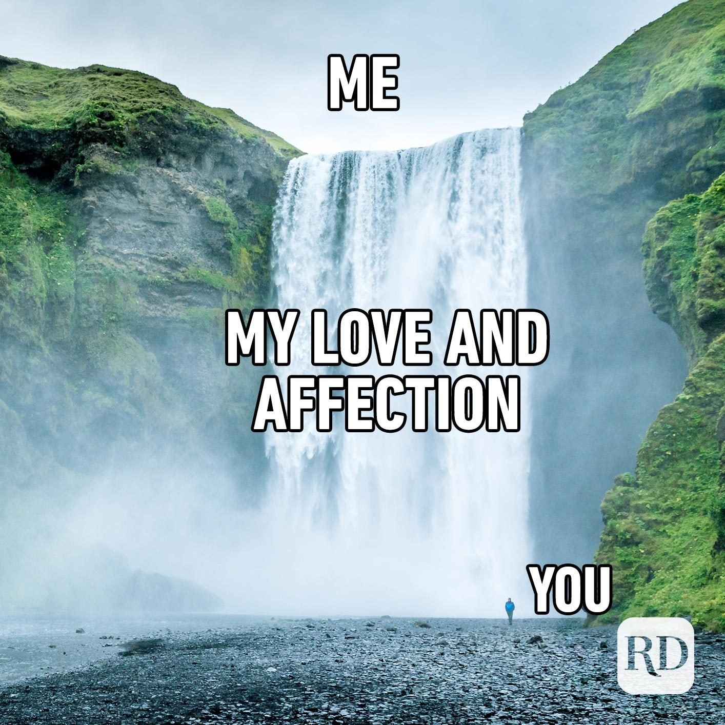 Waterfall. Meme text: Me (written above the waterfall) My love and affection (written on top of or next to the waterfall) You (Pointing to person)
