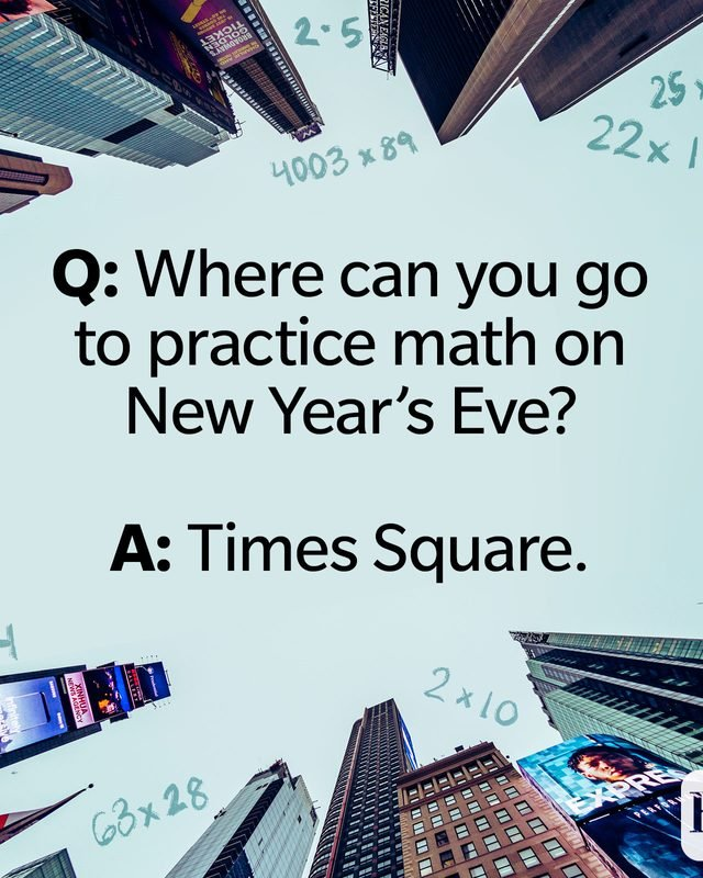 Q: Where can you go to practice math on New Year's Eve? A: Times Square.