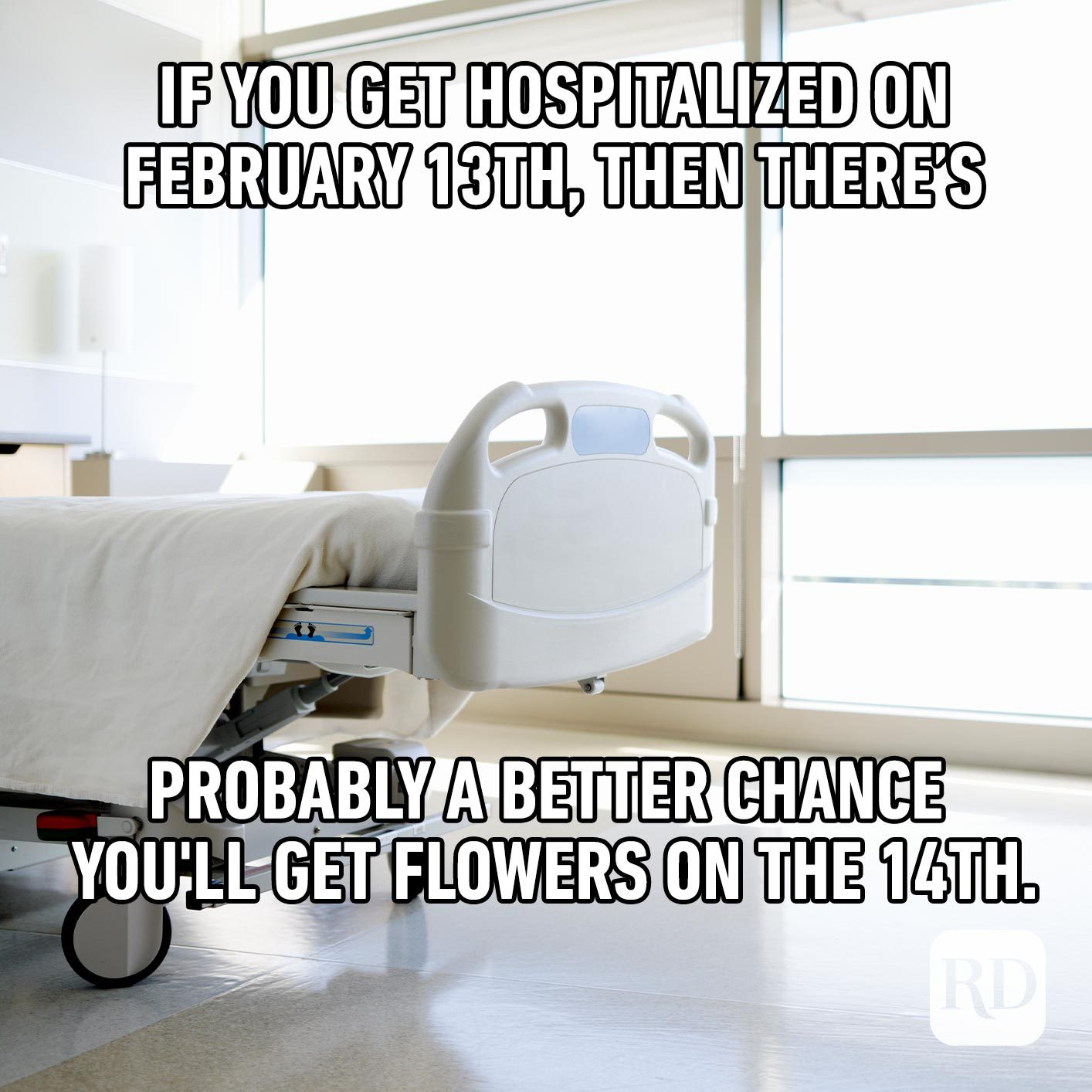 Hospital bed. Meme text: If you get hospitalized on February 13th, then there's probably a better chance you'll get flowers on the 14th.