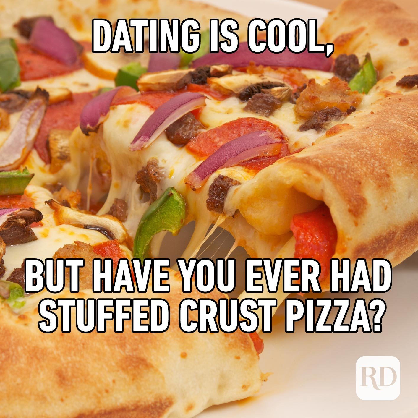 Thick, stuffed-crust pizza. Meme text: Dating is cool, but have you ever had stuffed crust pizza?