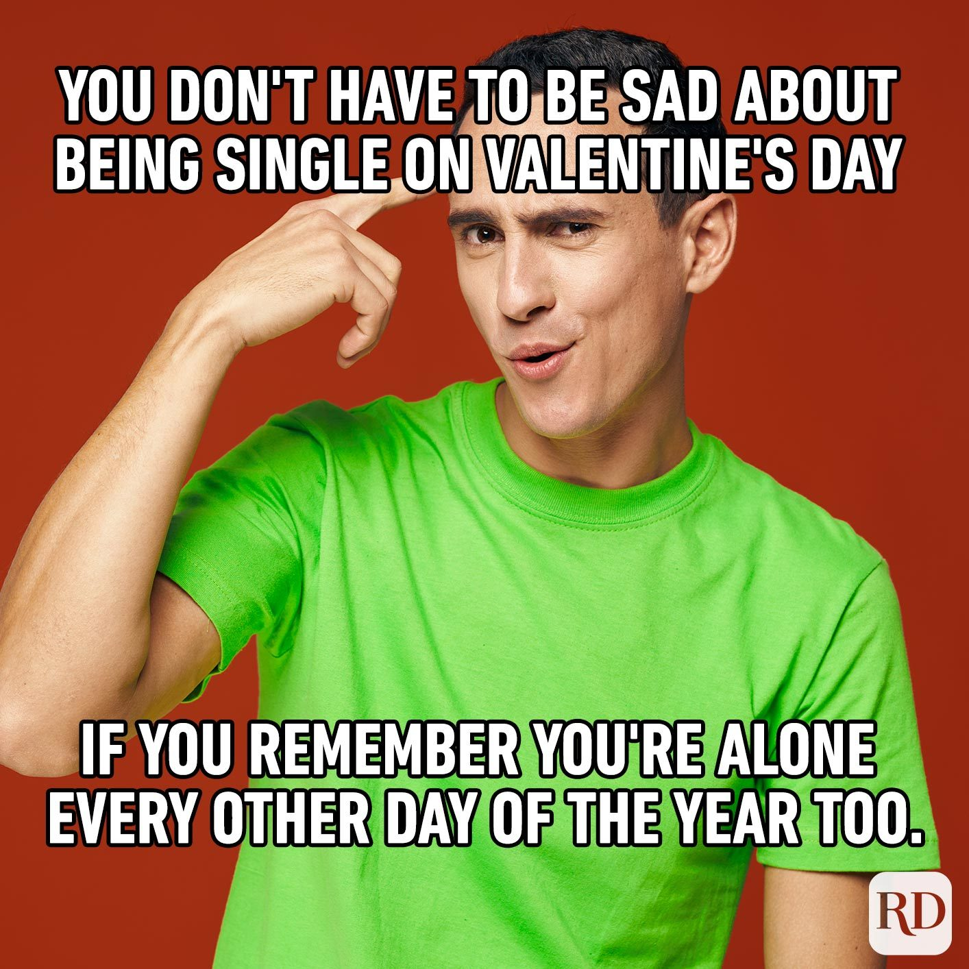 Man pointing to his head as if he has a great idea. Meme text: You don't have to be sad about being single on Valentine's Day if you remember you're alone every other day of the year too