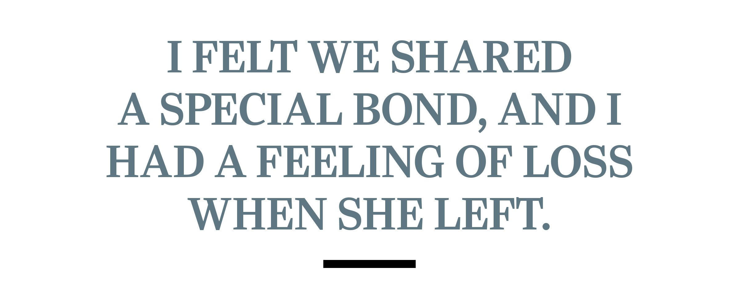 text: I felt we shared a special bond, and I had a feeling of loss when she left.
