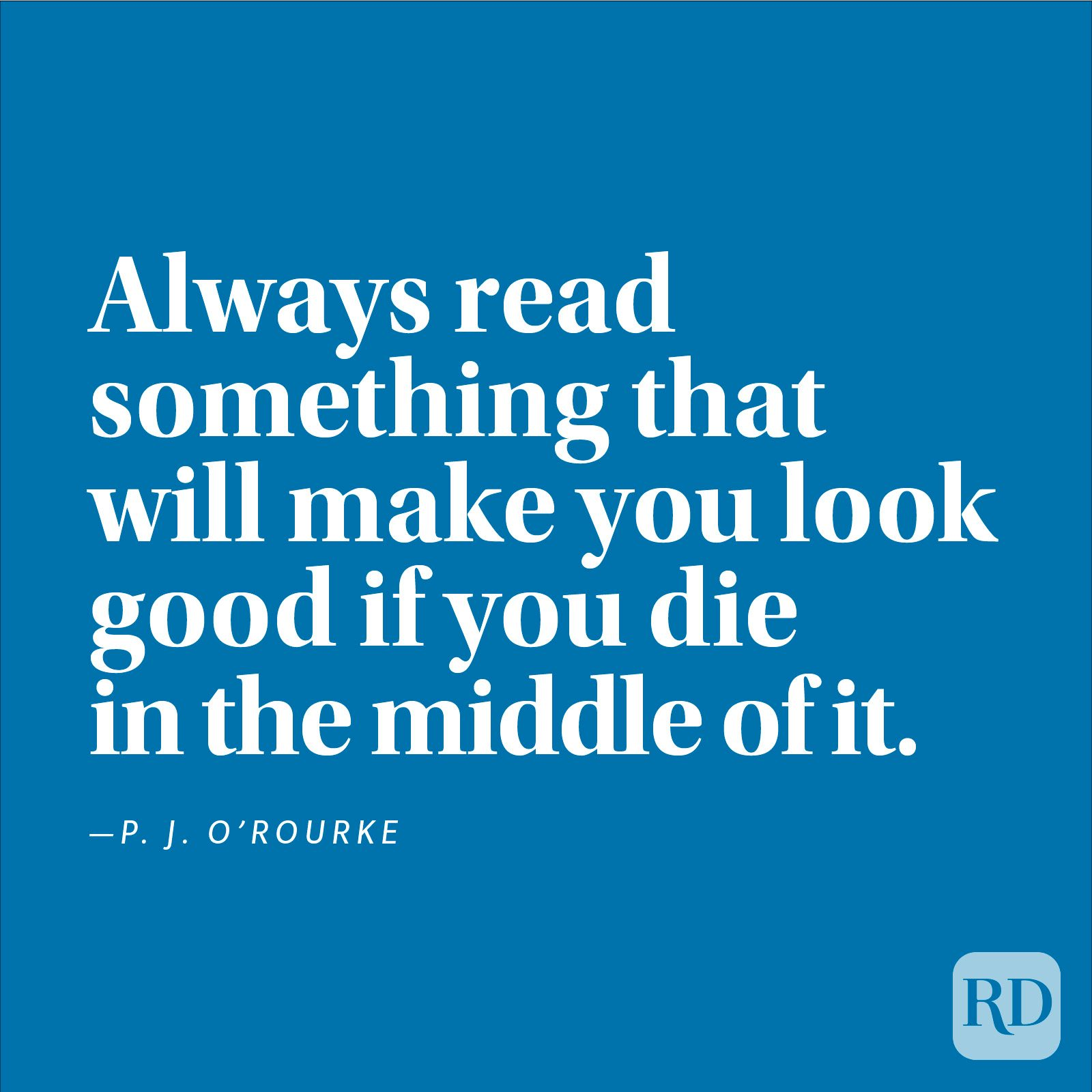 """Always read something that will make you look good if you die in the middle of it."" —P. J. O'Rourke"