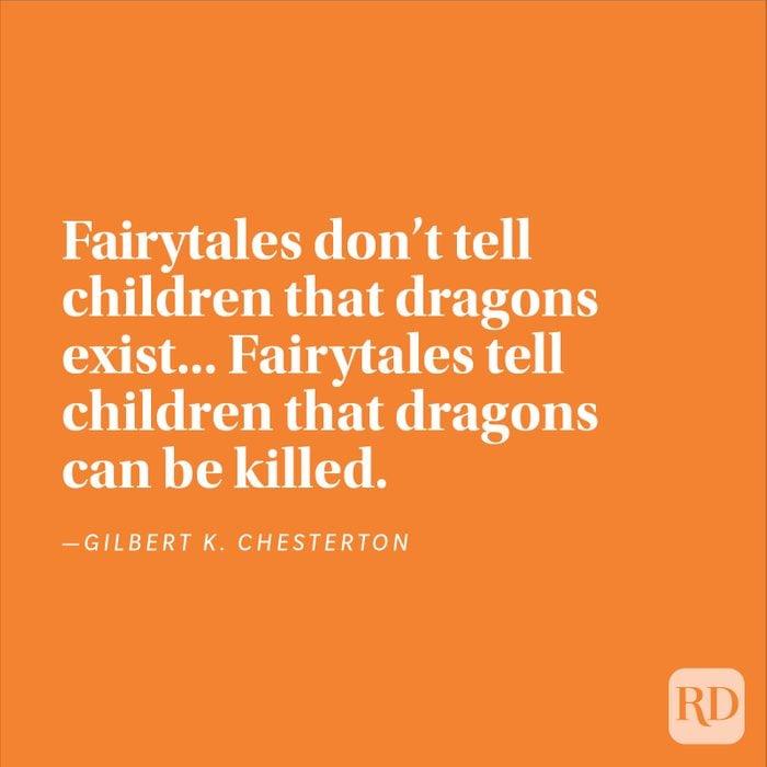 """""""Fairytales don't tell children that dragons exist... Fairytales tell children that dragons can be killed."""" —Gilbert K. Chesterton"""