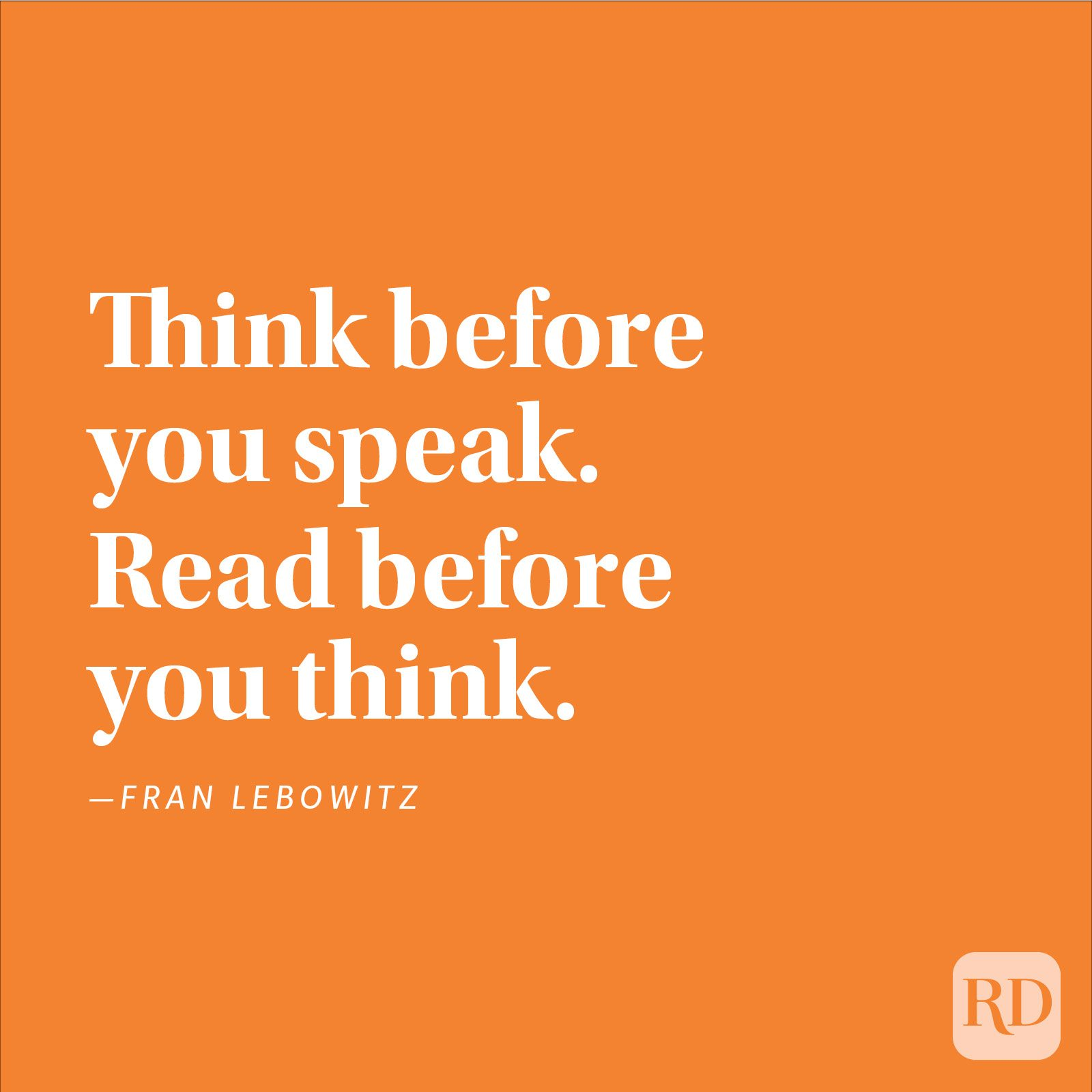 """Think before you speak. Read before you think."" —Fran Lebowitz"