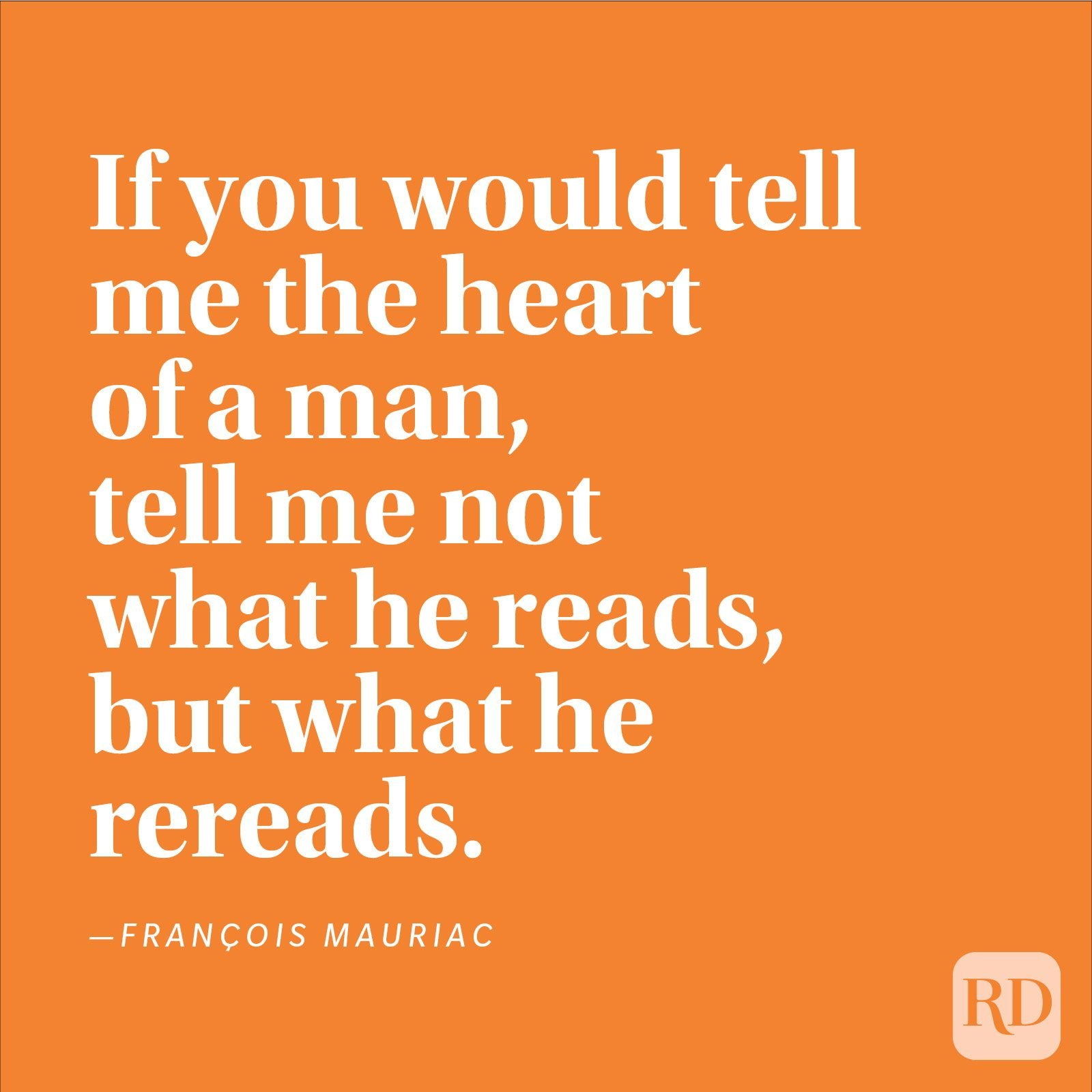 """If you would tell me the heart of a man, tell me not what he reads, but what he rereads."" —François Mauriac"