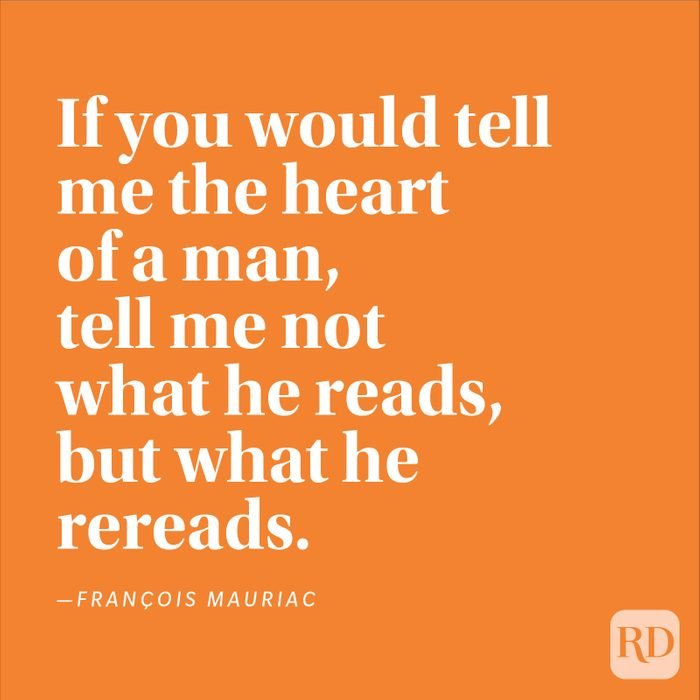 """""""If you would tell me the heart of a man, tell me not what he reads, but what he rereads."""" —François Mauriac"""