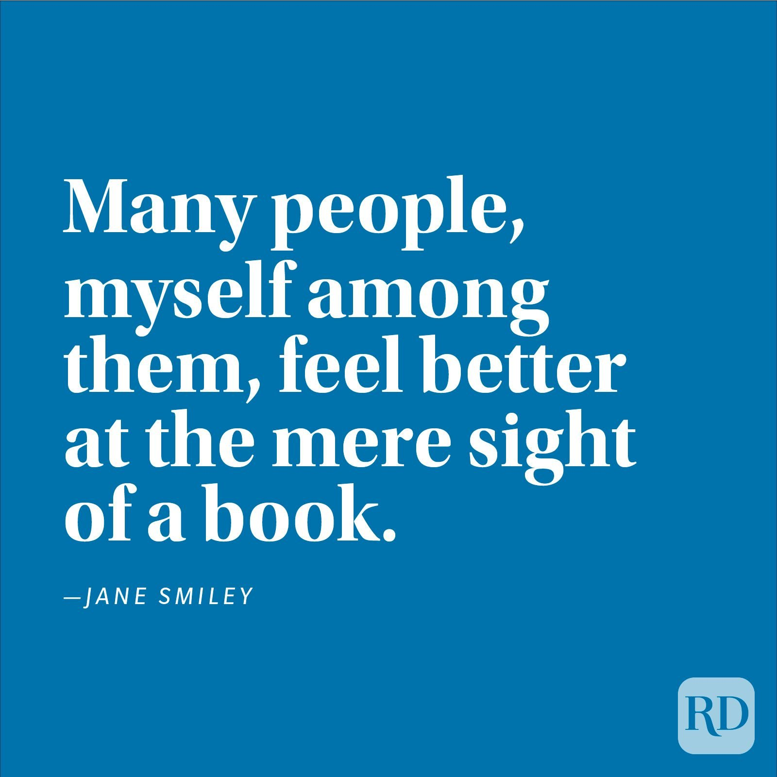 """Many people, myself among them, feel better at the mere sight of a book."" —Jane Smiley"