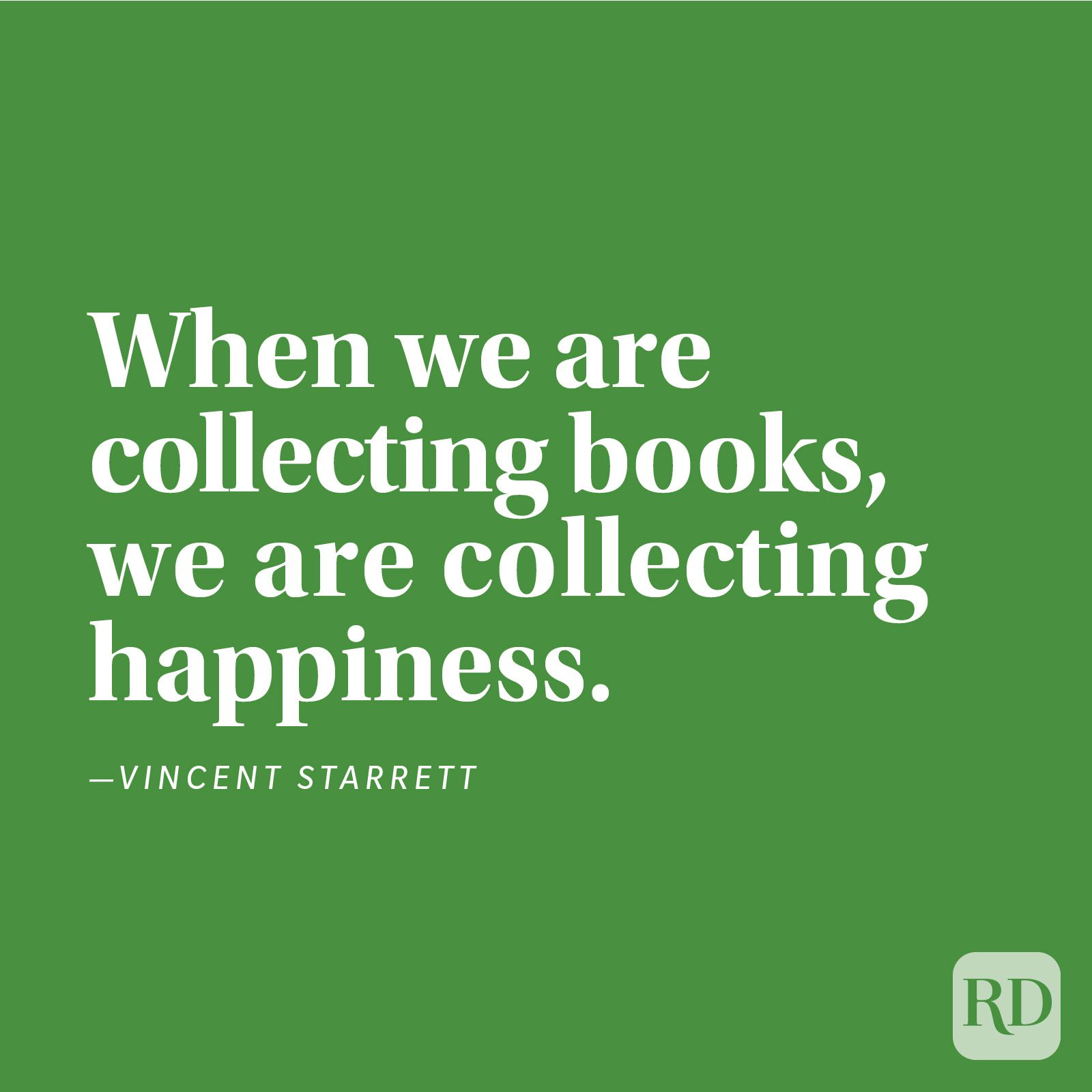 """When we are collecting books, we are collecting happiness."" —Vincent Starrett"