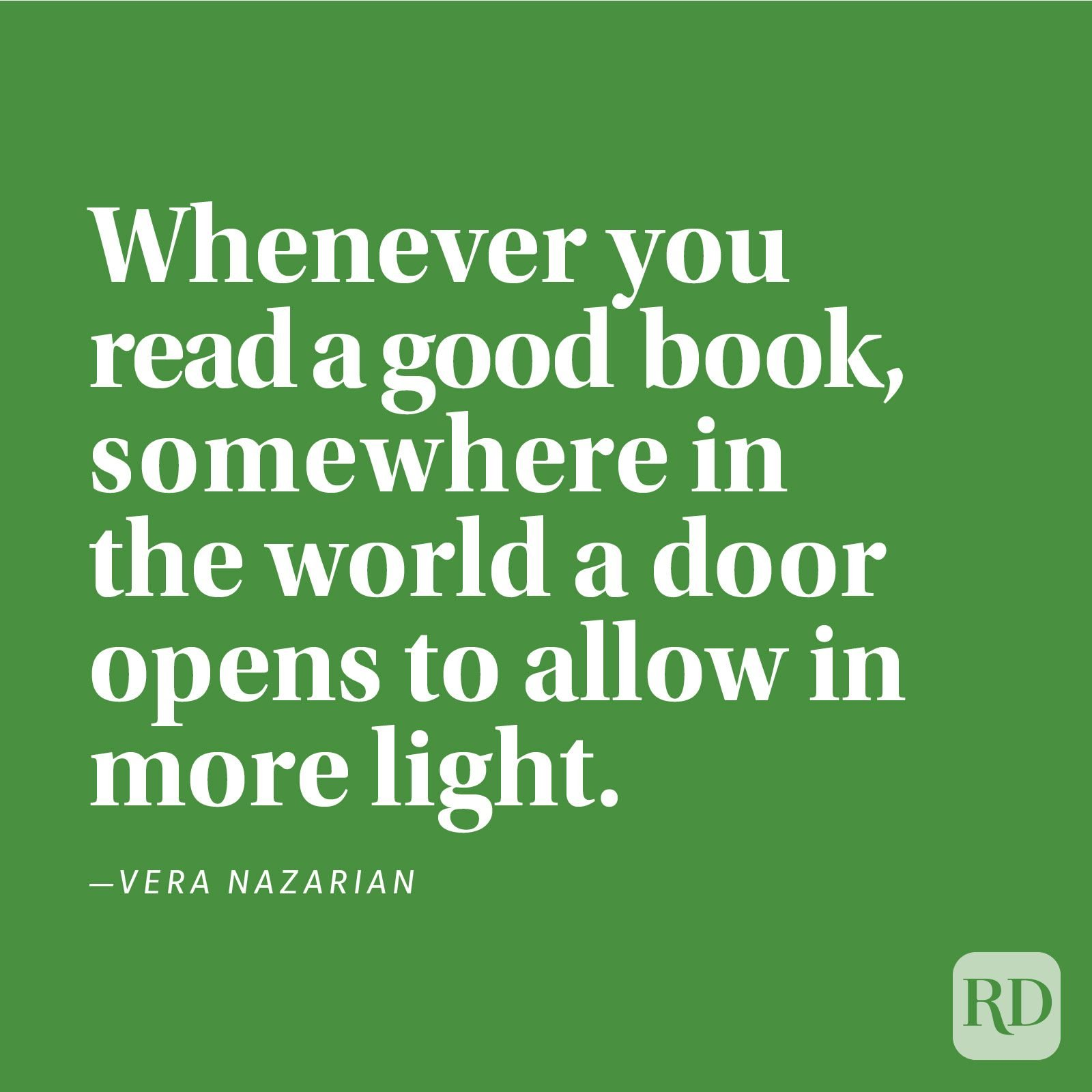 """Whenever you read a good book, somewhere in the world a door opens to allow in more light."" —Vera Nazarian"
