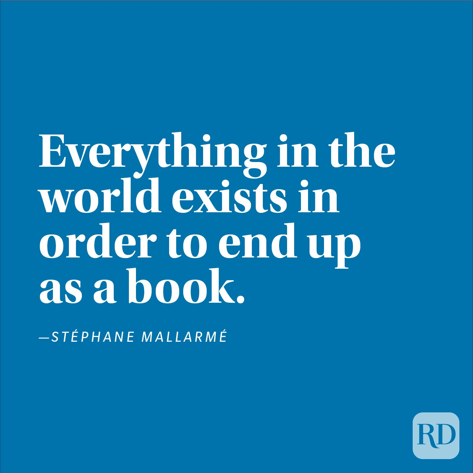 """Everything in the world exists in order to end up as a book."" —Stéphane Mallarmé"