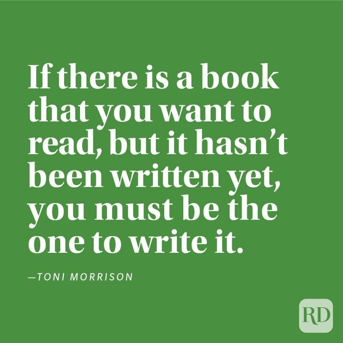 """""""If there is a book that you want to read, but it hasn't been written yet, you must be the one to write it."""" —Toni Morrison"""
