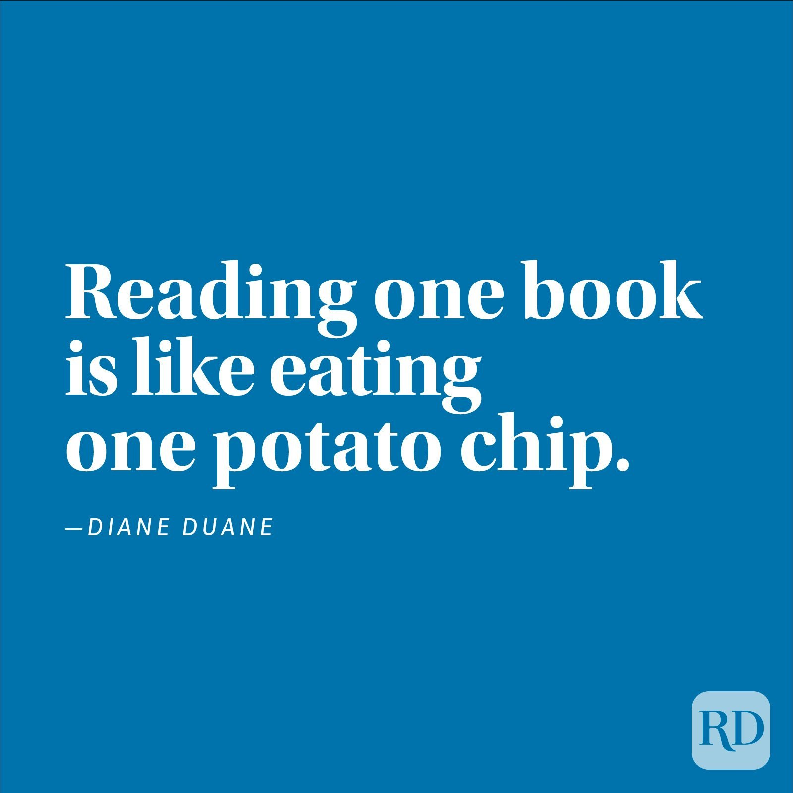 """Reading one book is like eating one potato chip."" —Diane Duane"
