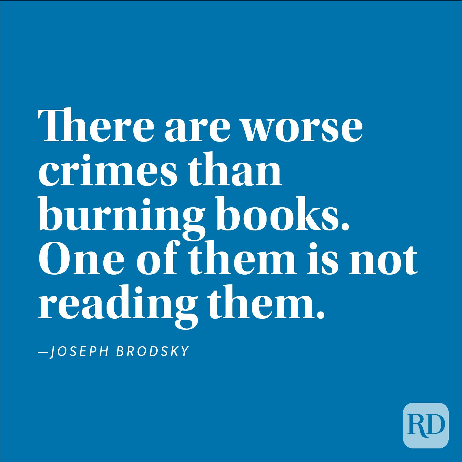 """There are worse crimes than burning books. One of them is not reading them."" —Joseph Brodsky"