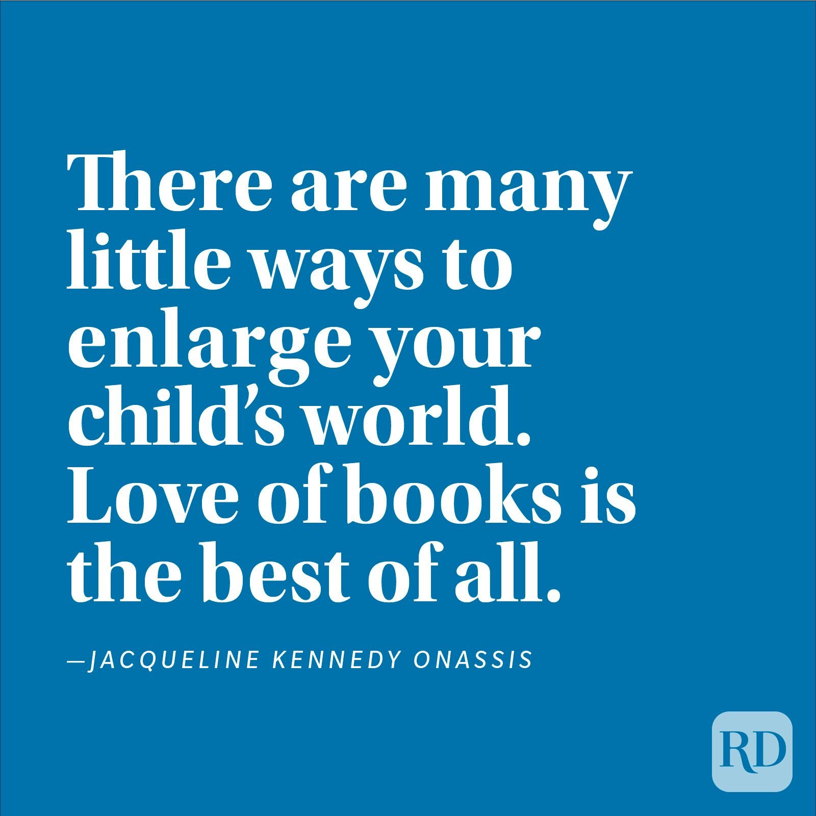 """There are many little ways to enlarge your child's world. Love of books is the best of all."" —Jacqueline Kennedy Onassis"