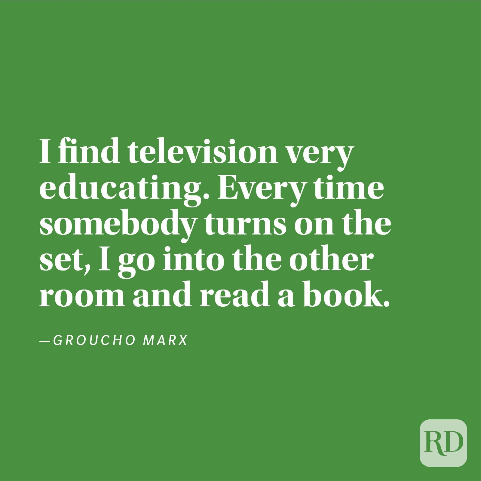 """I find television very educating. Every time somebody turns on the set, I go into the other room and read a book."" —Groucho Marx"
