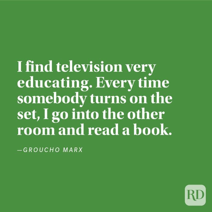 """""""I find television very educating. Every time somebody turns on the set, I go into the other room and read a book."""" —Groucho Marx"""