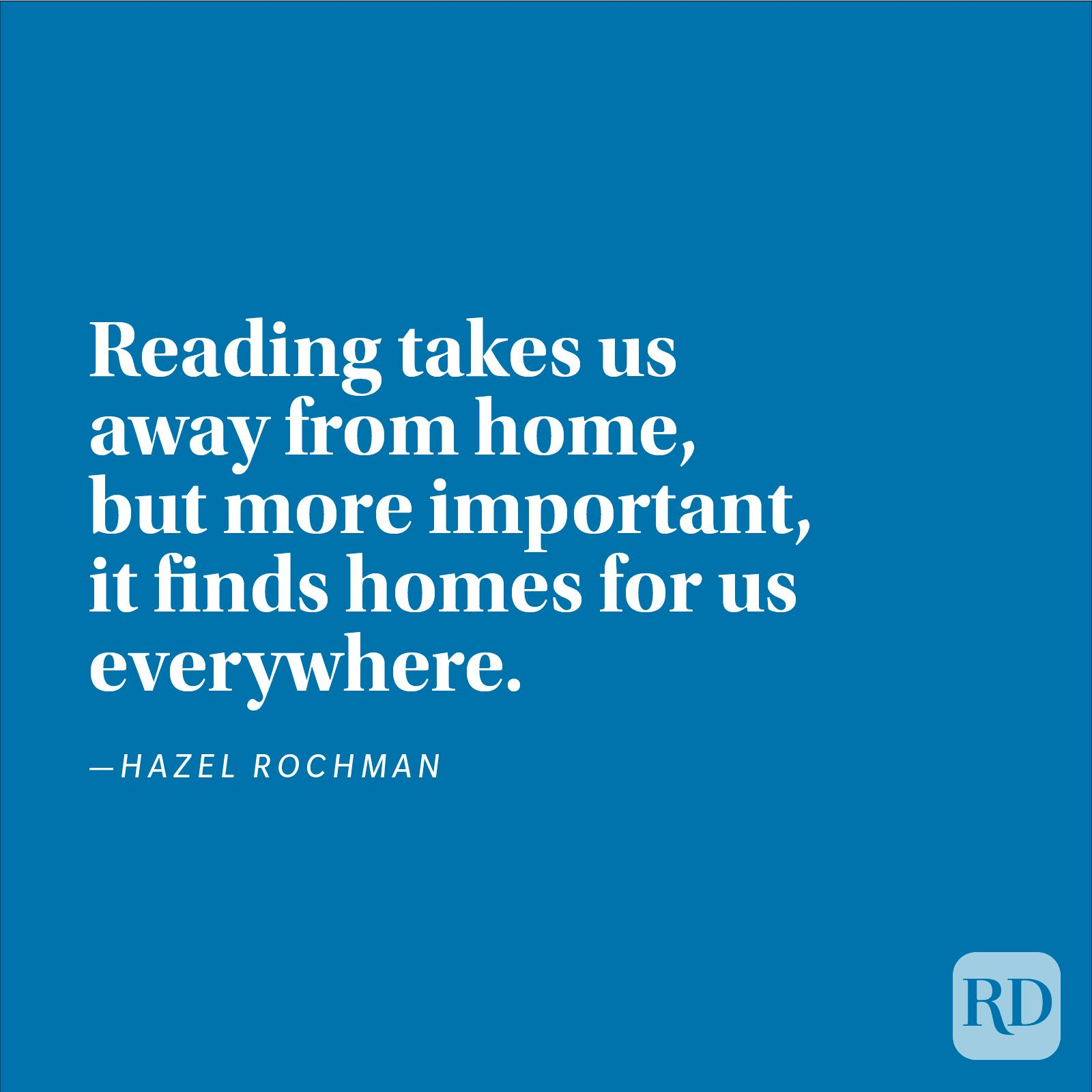 """Reading takes us away from home, but more important, it finds homes for us everywhere."" —Hazel Rochman"
