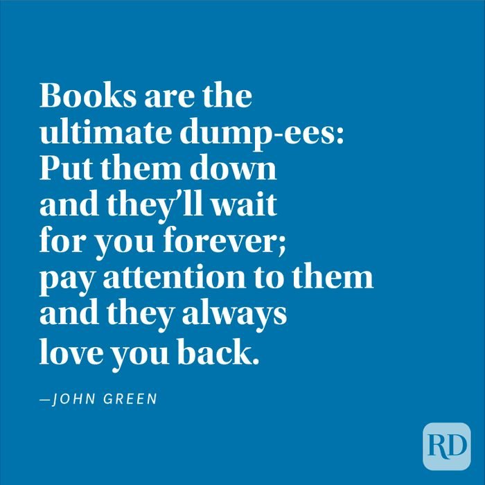 """""""Books are the ultimate dump-ees: Put them down and they'll wait for you forever; pay attention to them and they always love you back."""" —John Green"""
