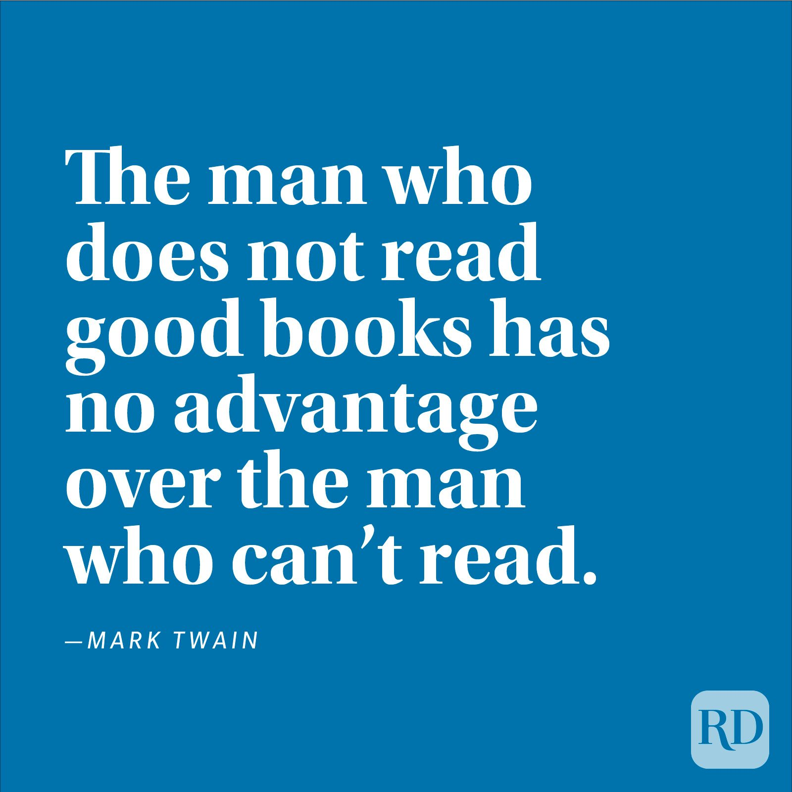 """The man who does not read good books has no advantage over the man who can't read."" —Mark Twain"