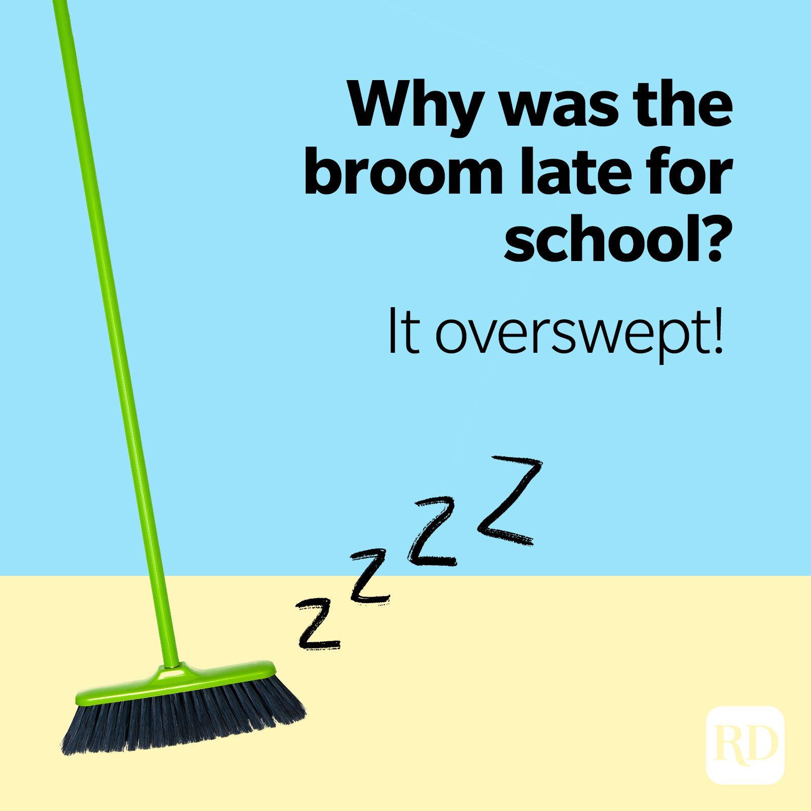 17. Why was the broom late for school? It overswept!