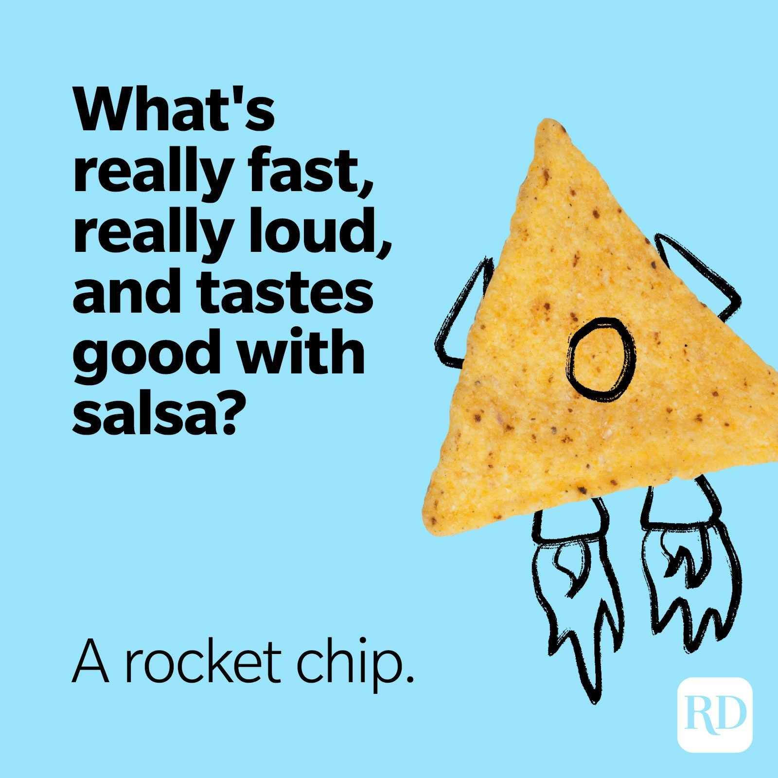 11. What's really fast, really loud, and tastes good with salsa? A rocket chip.