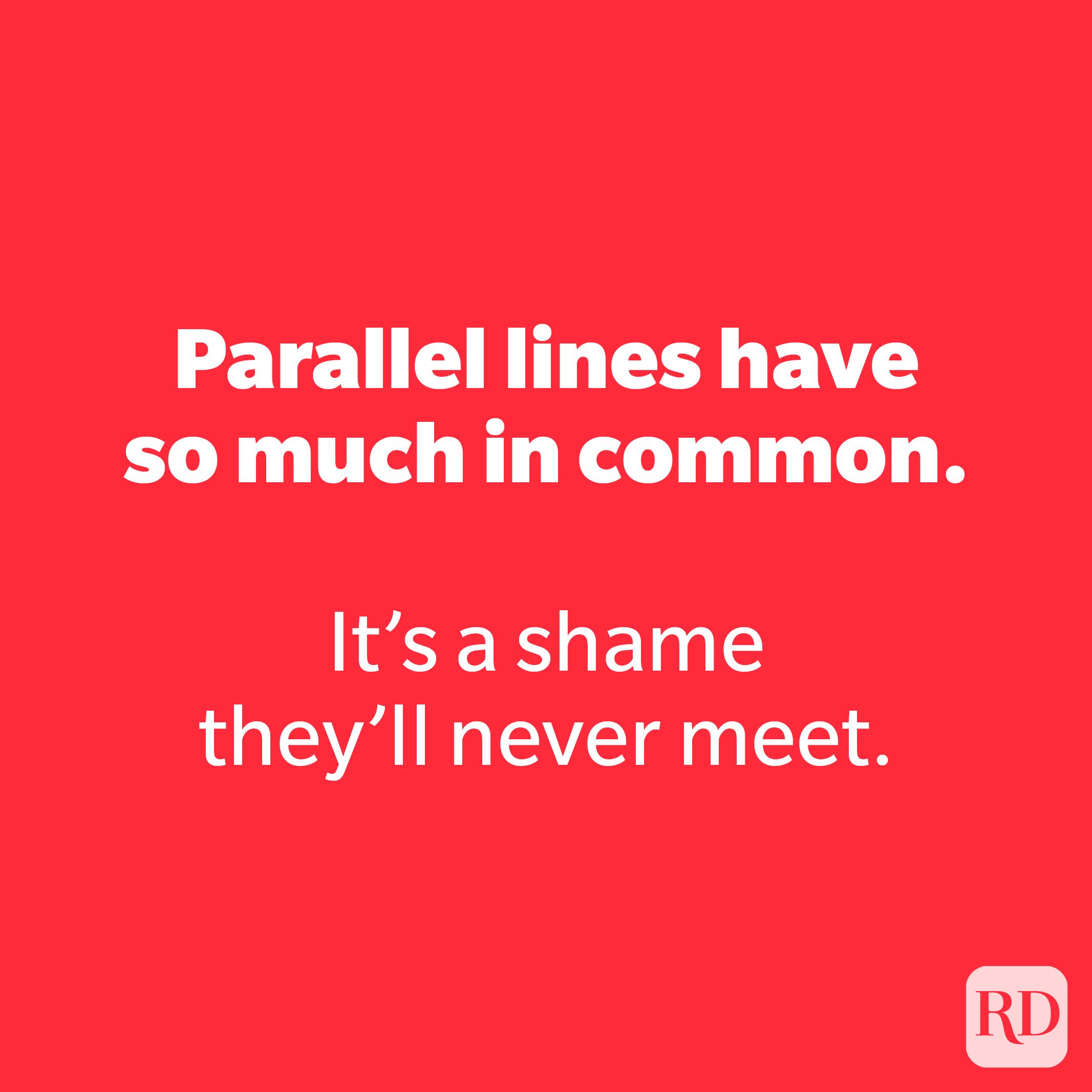 Parallel lines have so much in common.