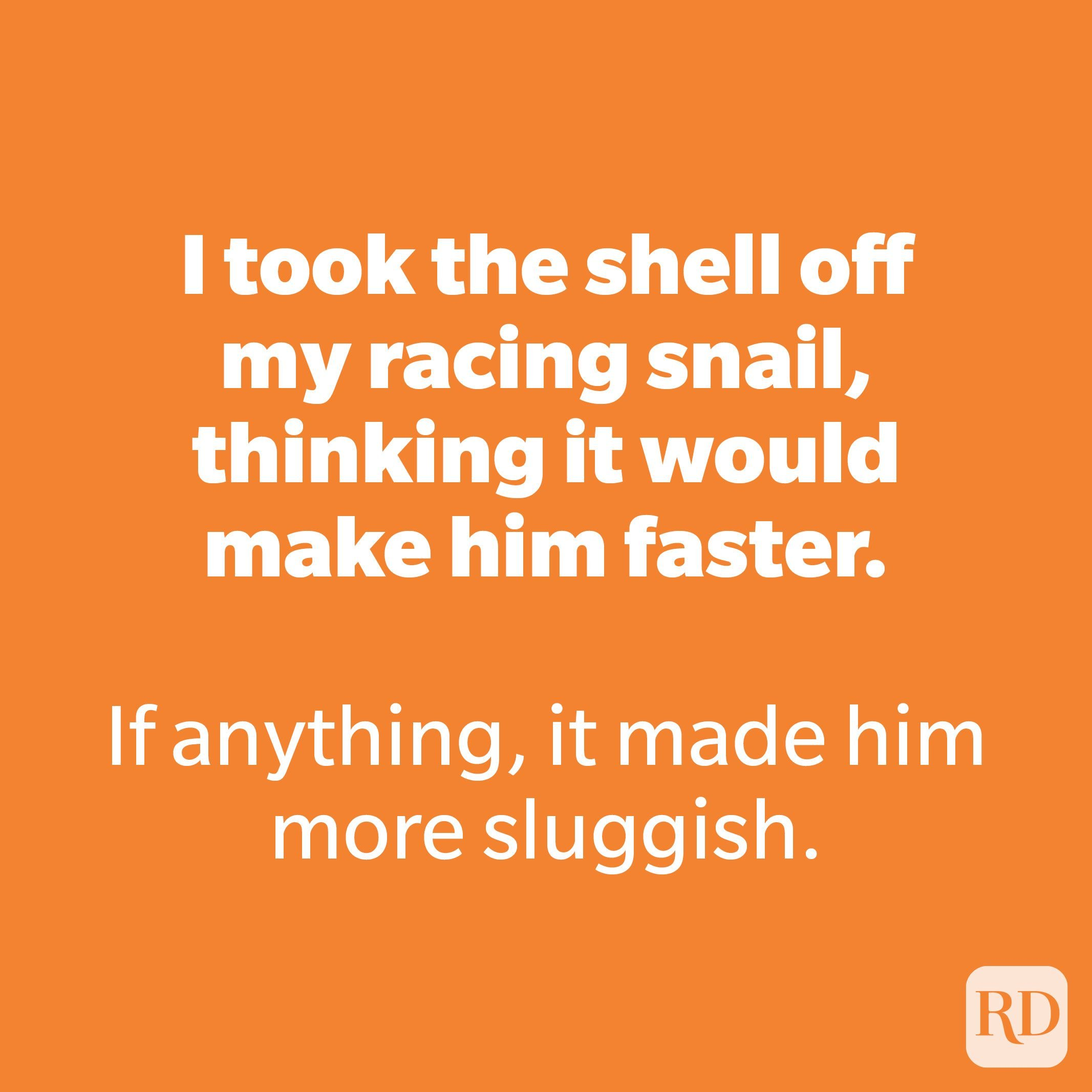 I took the shell off my racing snail, thinking it would make him faster.
