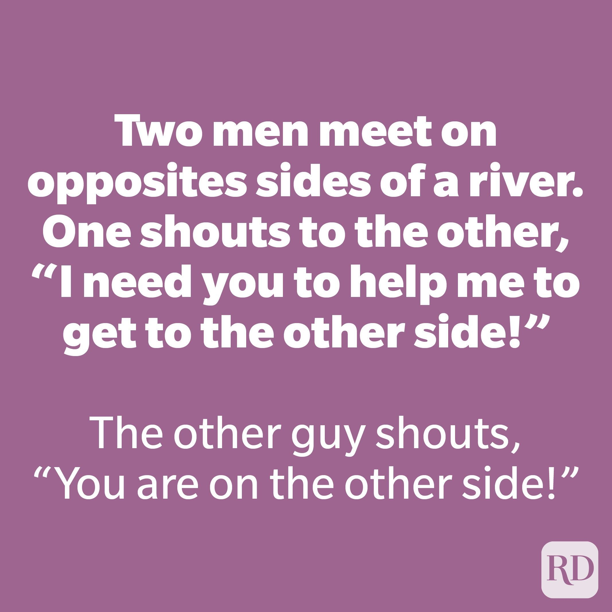 """Two men meet on opposites sides of a river. One shouts to the other """"I need you to help me to get to the other side!"""""""