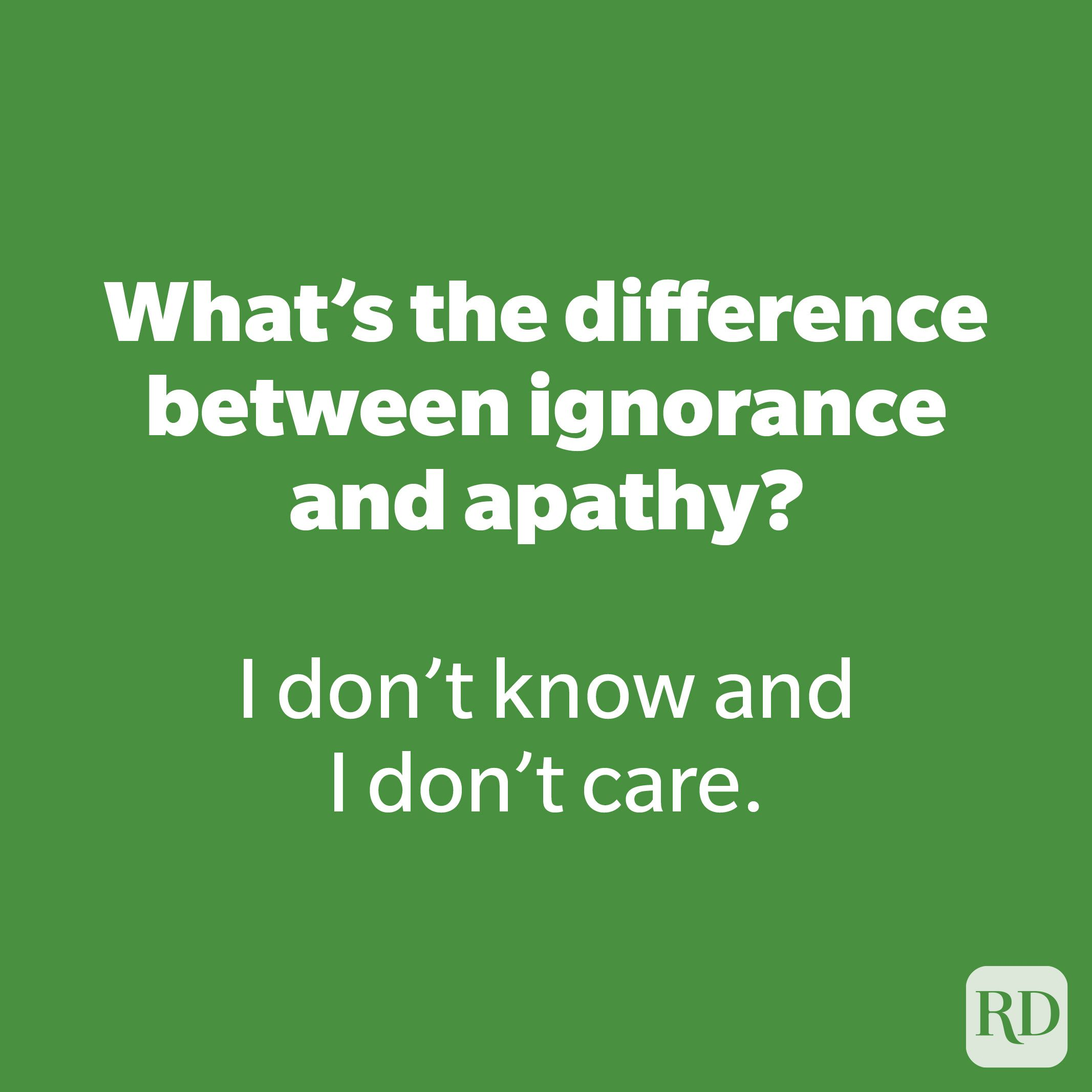 What's the difference between ignorance and apathy?
