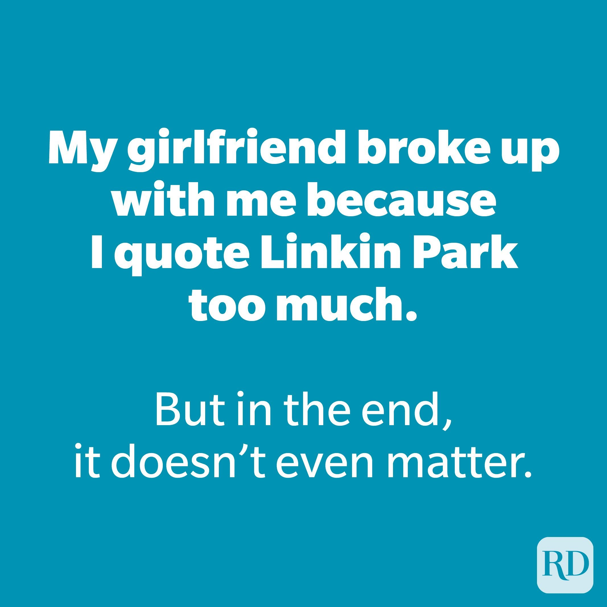 My girlfriend broke up with me because I quote Linkin Park too much.