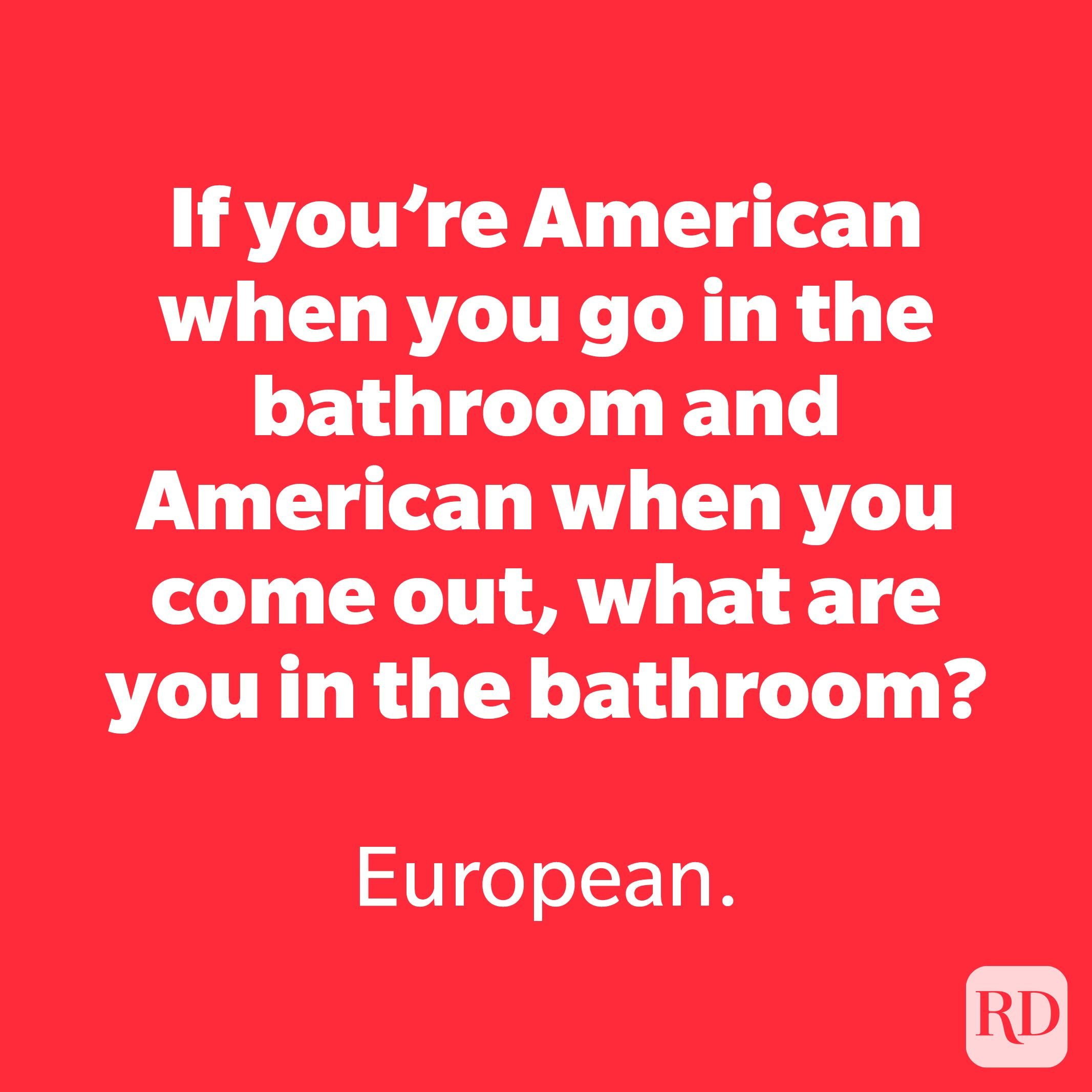 If you're American when you go in the bathroom…