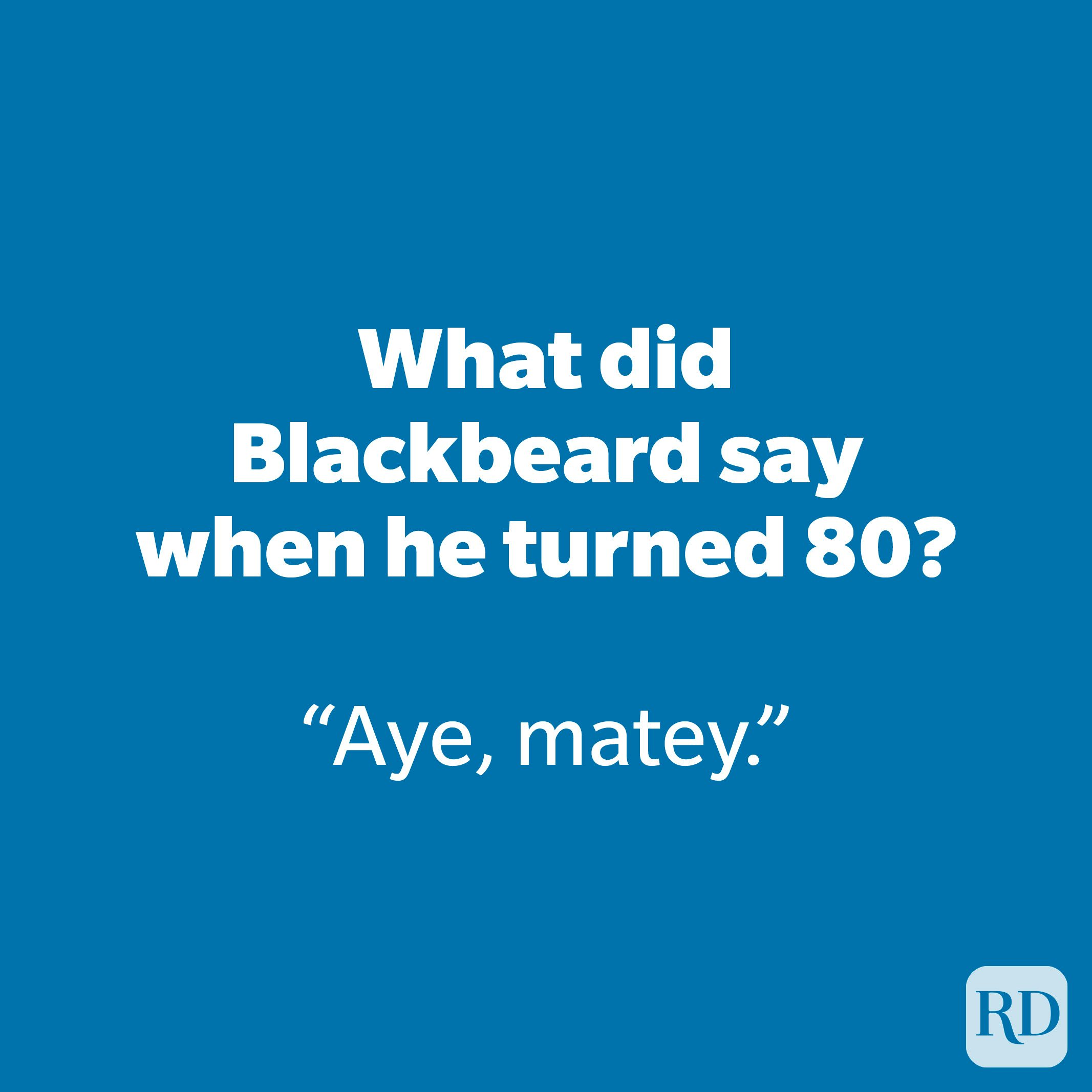 What did Blackbeard say when he turned 80?