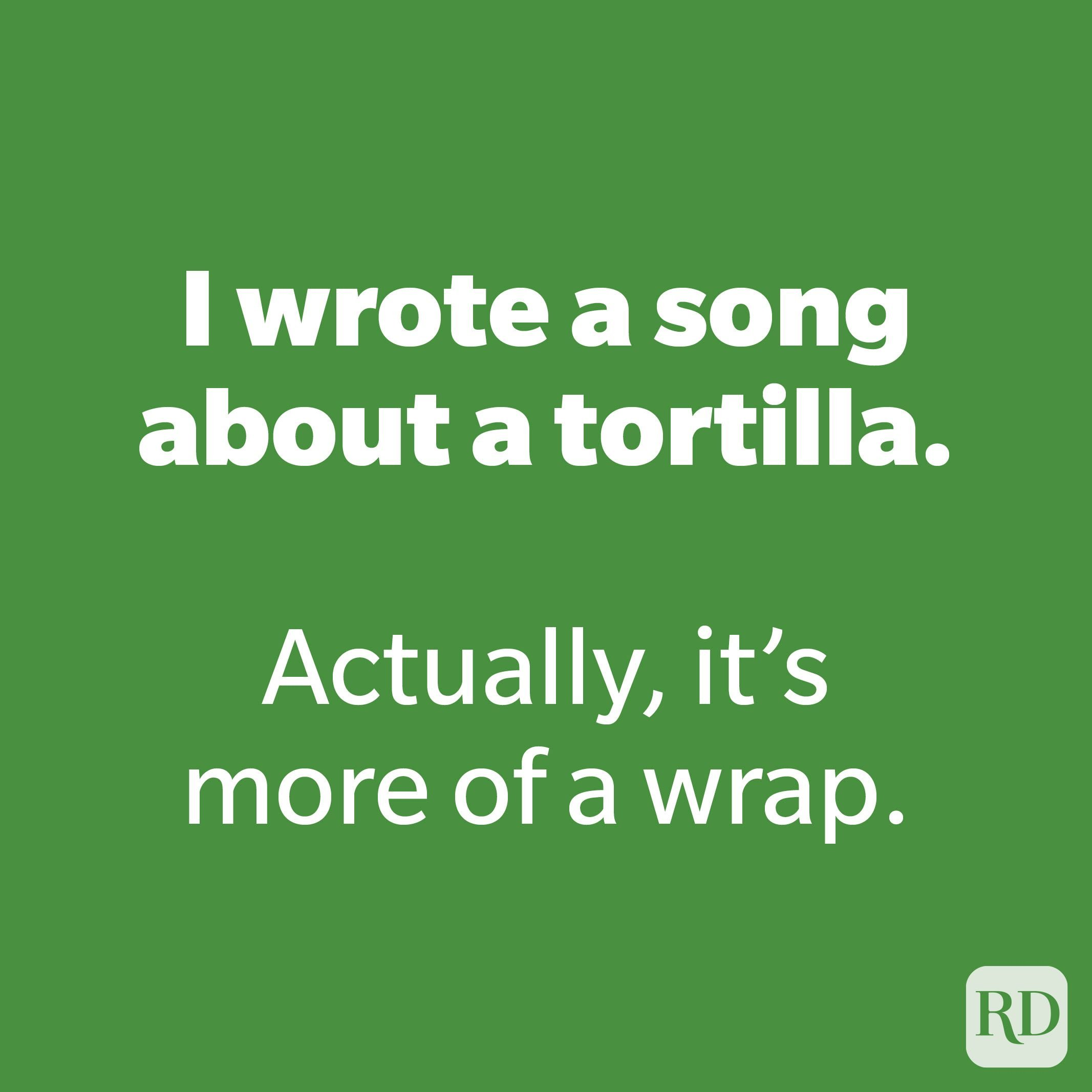 I wrote a song about a tortilla.