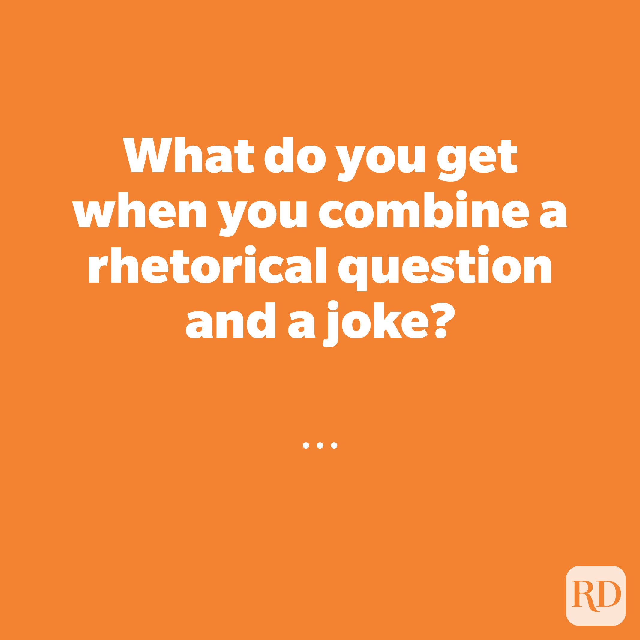 What do you get when you combine a rhetorical question and a joke?