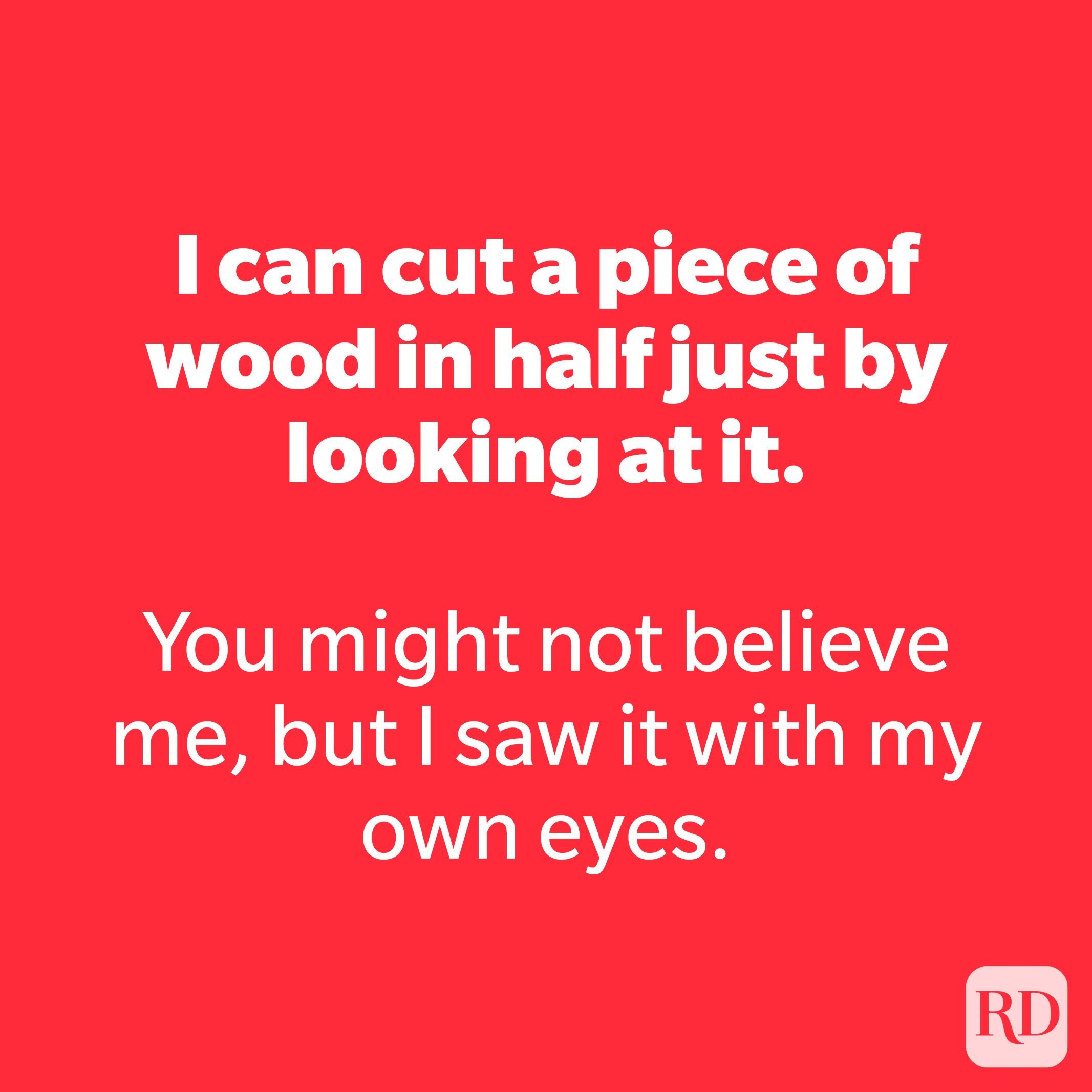 I can cut a piece of wood in half just by looking at it.