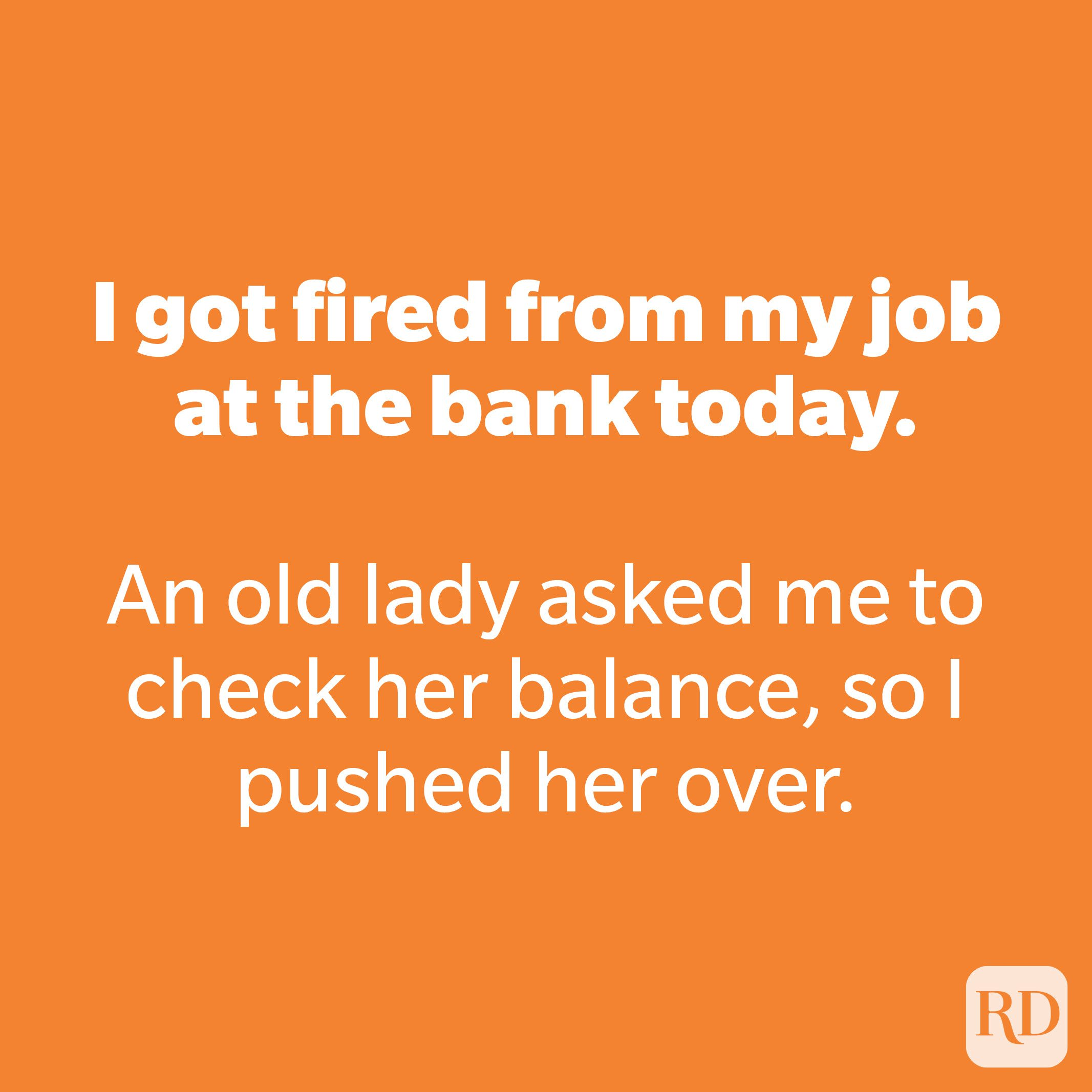I got fired from my job at the bank today.