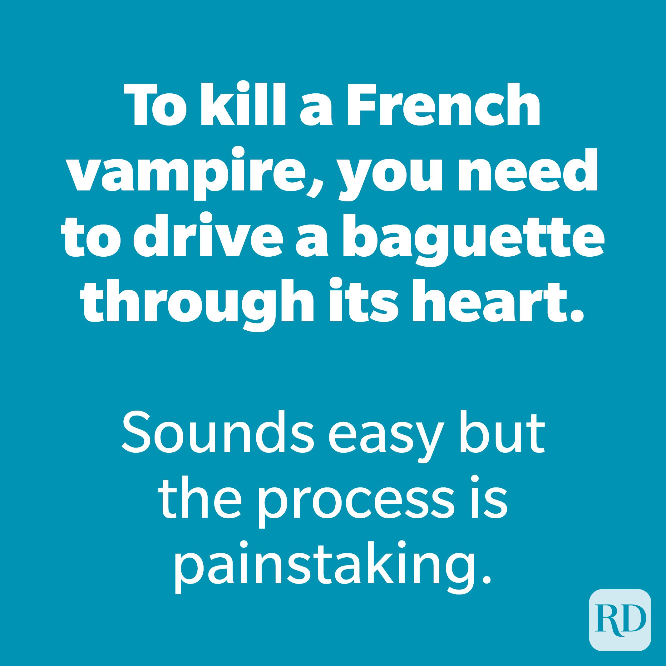 To kill a Frenchvampire,you need to drive a baguette through its heart.