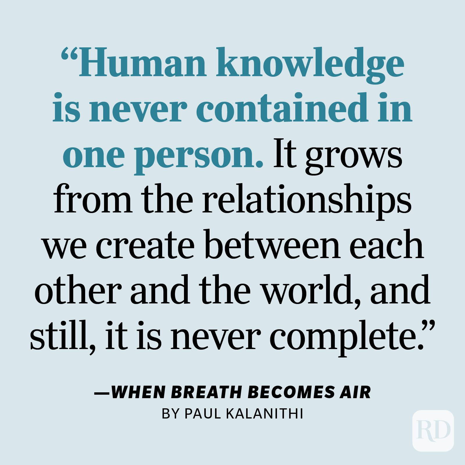 """When Breath Becomes Air by Paul Kalanithi     """"It cannot be doubted that each of us can only see part of the picture. The doctor sees one, the patient another, the engineer a third, the economist a fourth, the pearl diver a fifth, the alcoholic a sixth, the cable guy a seventh, the sheep farmer an eighth, the Indian beggar a ninth, the pastor a tenth. Human knowledge is never contained in one person. It grows from the relationships we create between each other and the world, and still, it is never complete."""""""