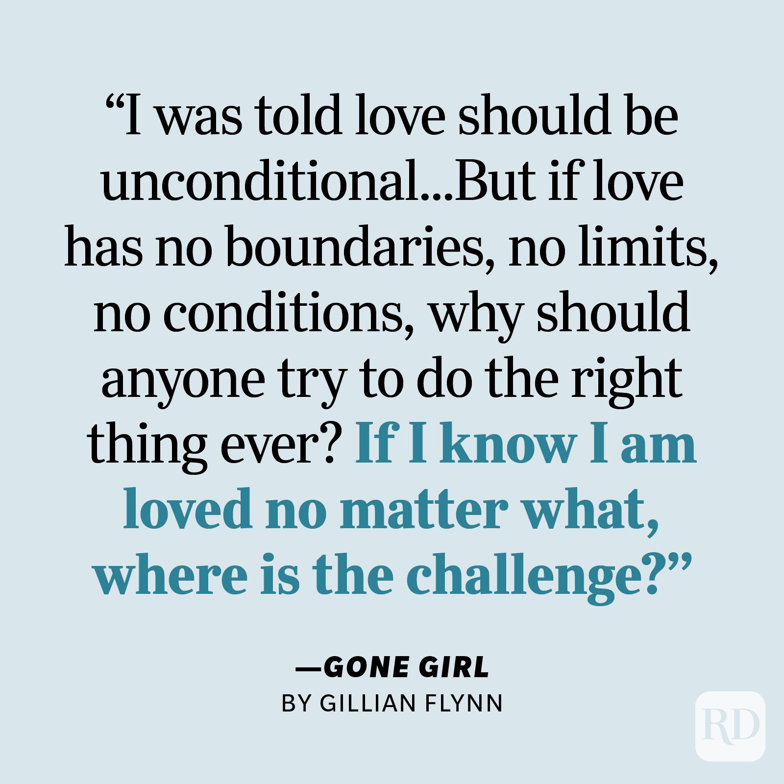"""Gone Girl by Gillian Flynn     """"I was told love should be unconditional. That's the rule, everyone says so. But if love has no boundaries, no limits, no conditions, why should anyone try to do the right thing ever? If I know I am loved no matter what, where is the challenge?"""""""