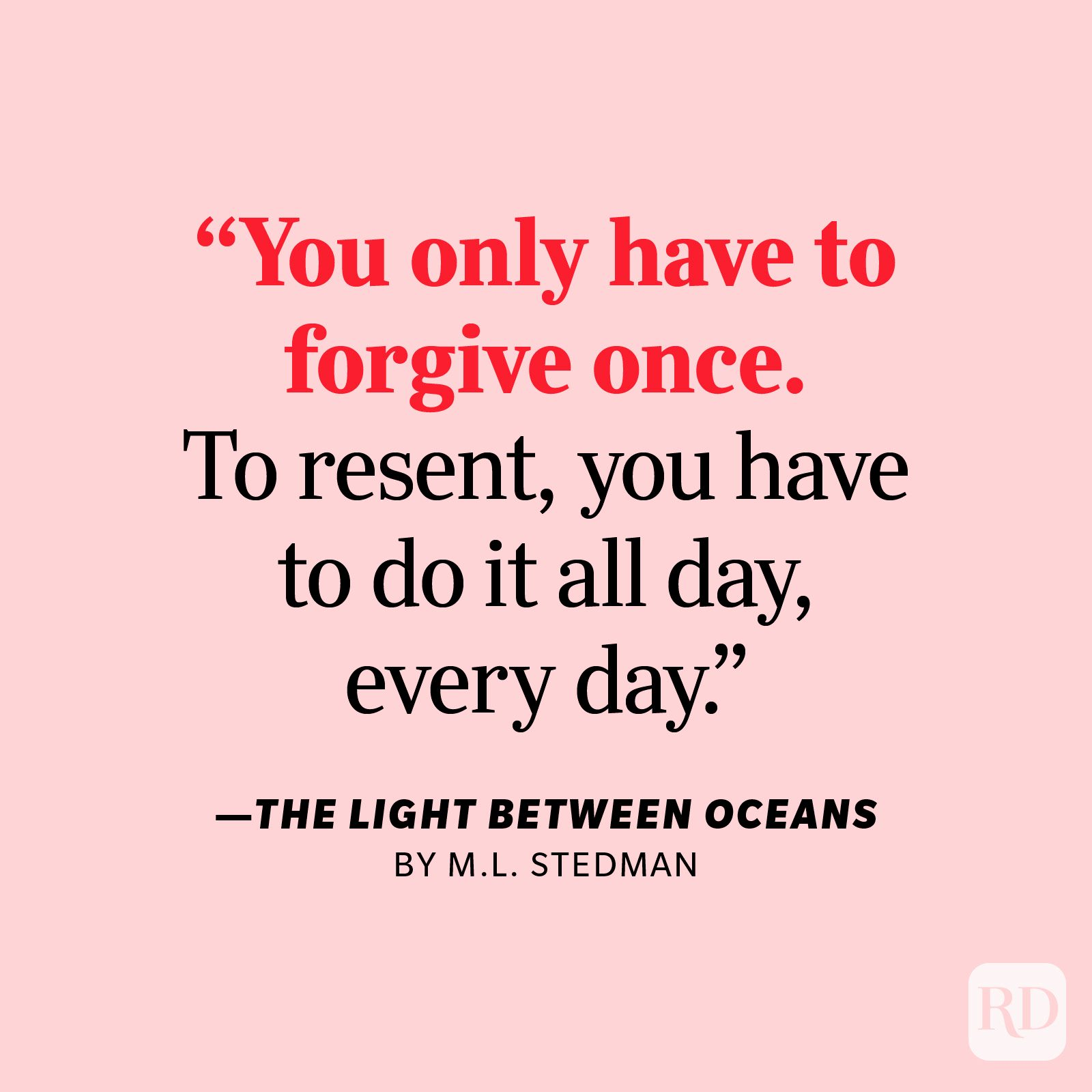 """The Light Between Oceans by M.L. Stedman     """"You only have to forgive once. To resent, you have to do it all day, every day."""""""