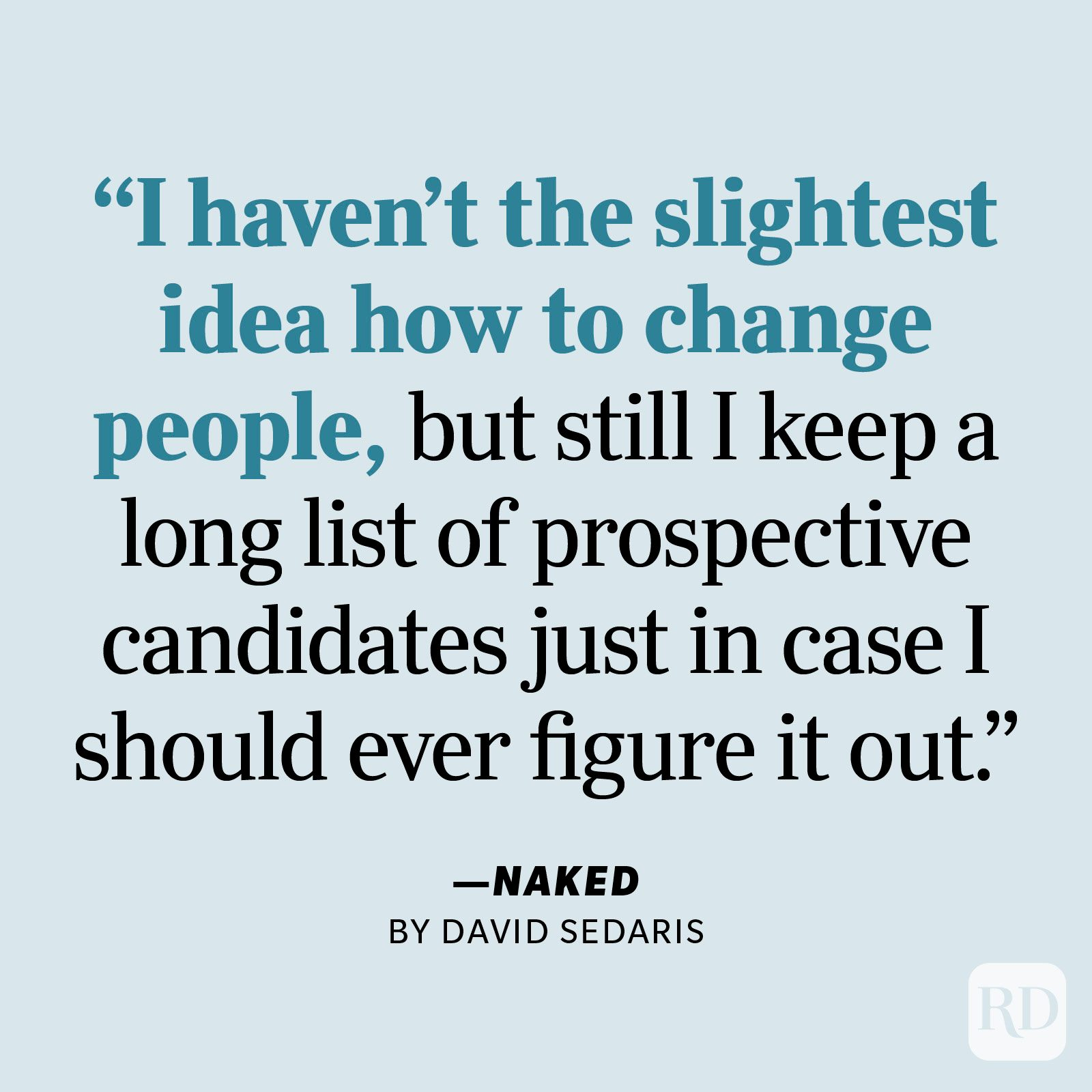 """Naked by David Sedaris     """"I haven't the slightest idea how to change people, but still I keep a long list of prospective candidates just in case I should ever figure it out."""""""