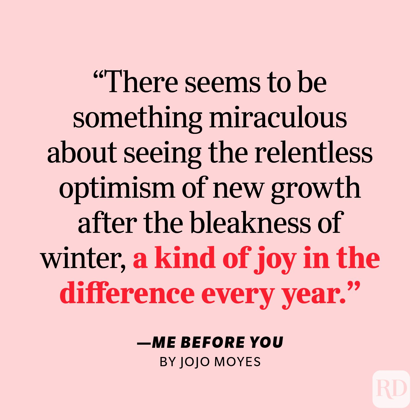 """Me Before You by Jojo Moyes     """"They say you really appreciate a garden only once you reach a certain age … There seems to be something miraculous about seeing the relentless optimism of new growth after the bleakness of winter, a kind of joy in the difference every year."""""""