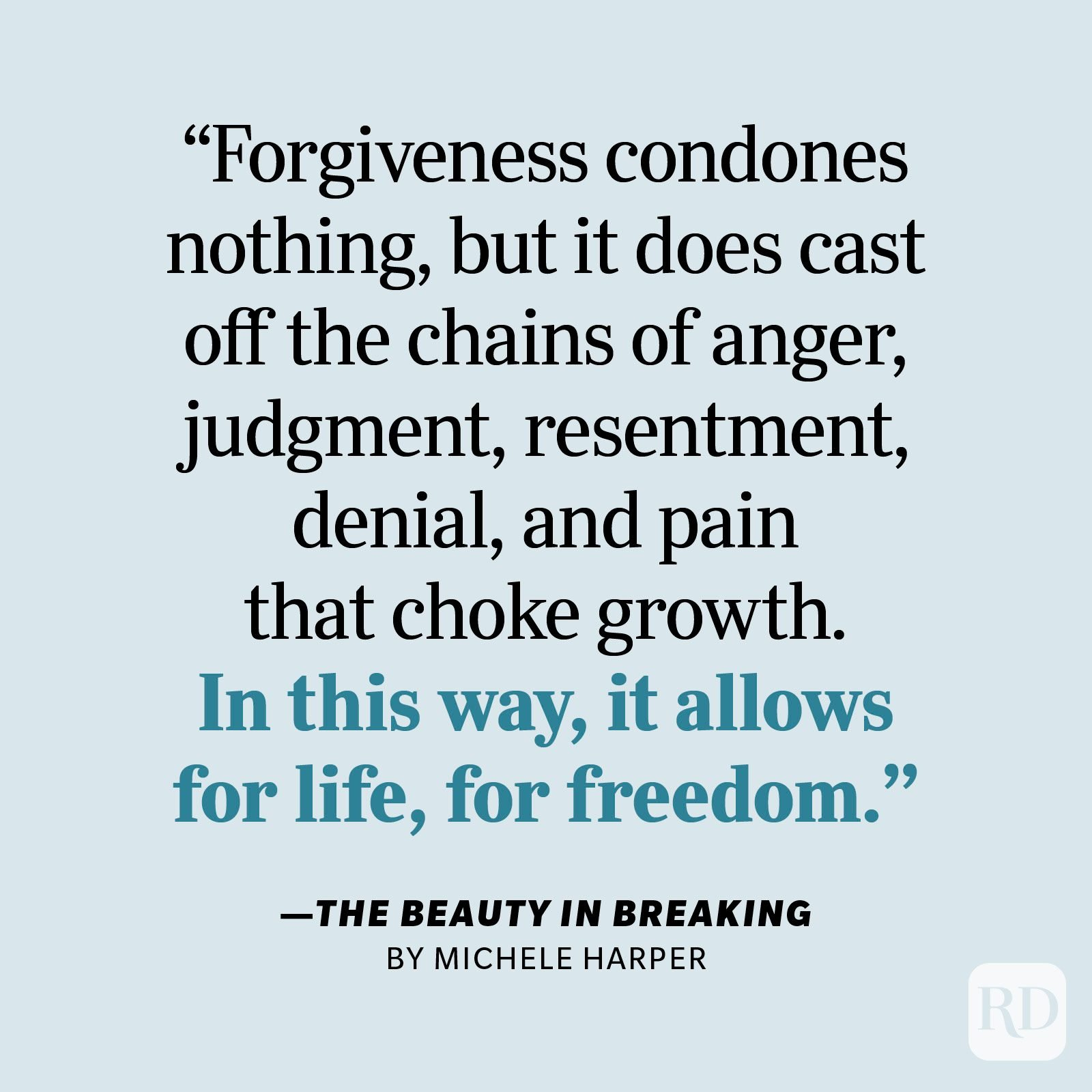 """The Beauty in Breaking by Michele Harper     """"Forgiveness condones nothing, but it does cast off the chains of anger, judgment, resentment, denial, and pain that choke growth. In this way, it allows for life, for freedom. So that's what's at stake when it comes to forgiveness: freedom. With this freedom, we can feel better, be better, and choose better next time."""""""