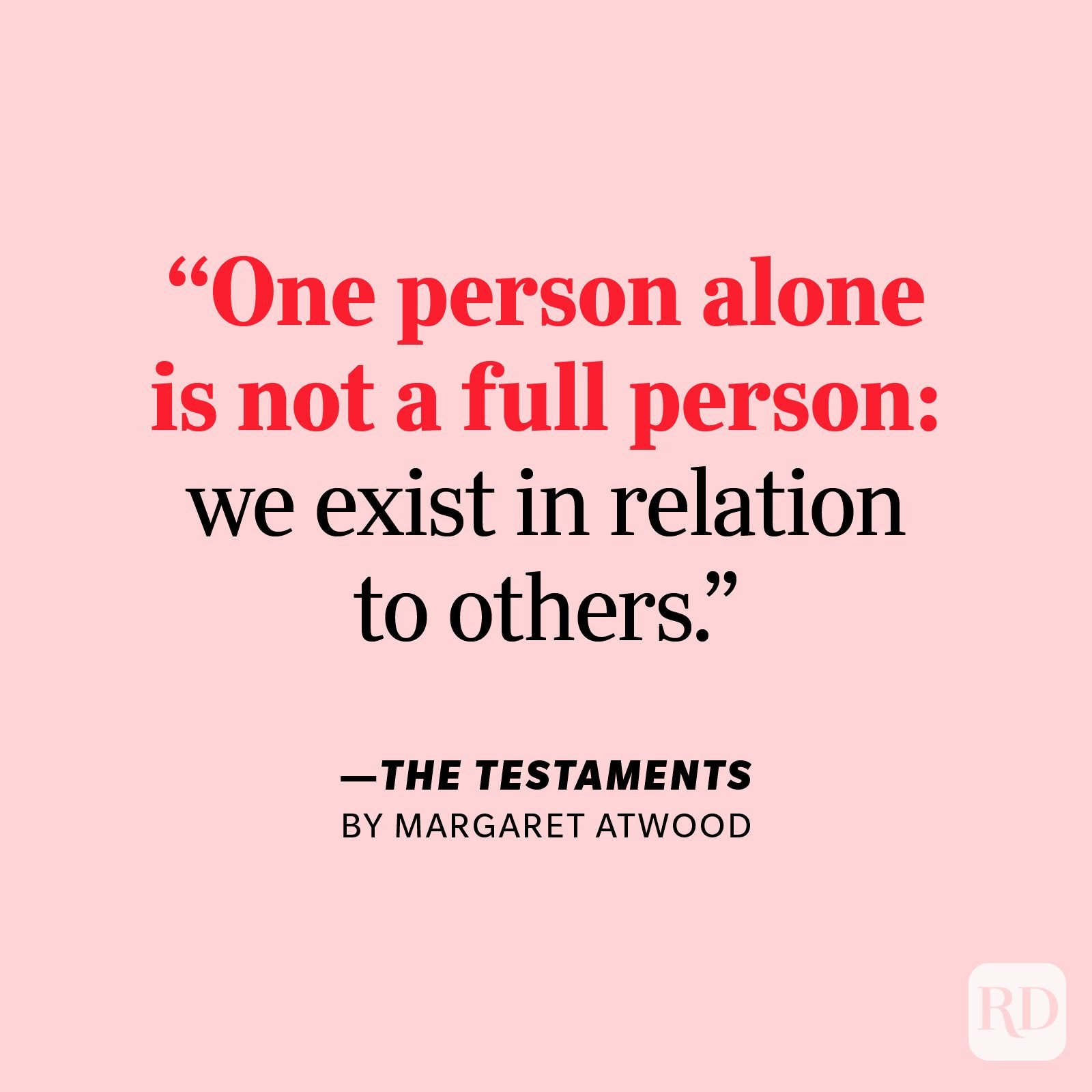 """The Testaments by Margaret Atwood     """"You'd be surprised how quickly the mind goes soggy in the absence of other people. One person alone is not a full person: we exist in relation to others."""""""