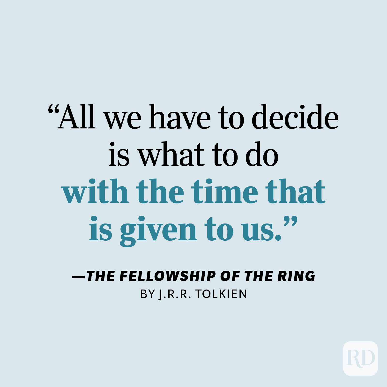 """The Fellowship of the Ring by J.R.R. Tolkien     """"All we have to decide is what to do with the time that is given to us."""""""