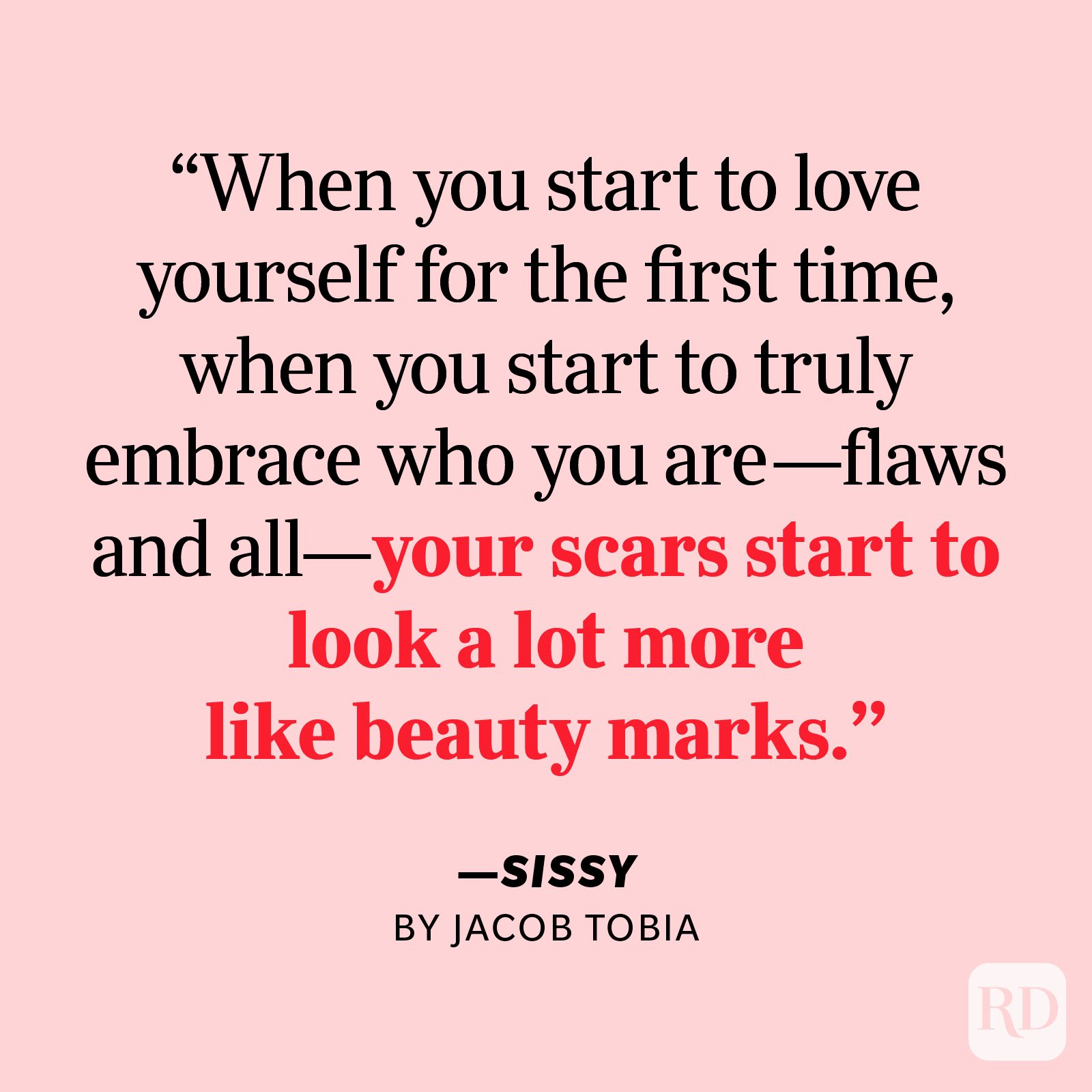 """Sissy by Jacob Tobia     """"Here's the remarkable thing about self-love: When you start to love yourself for the first time, when you start to truly embrace who you are—flaws and all—your scars start to look a lot more like beauty marks. The words that used to haunt you transform into badges of pride."""""""