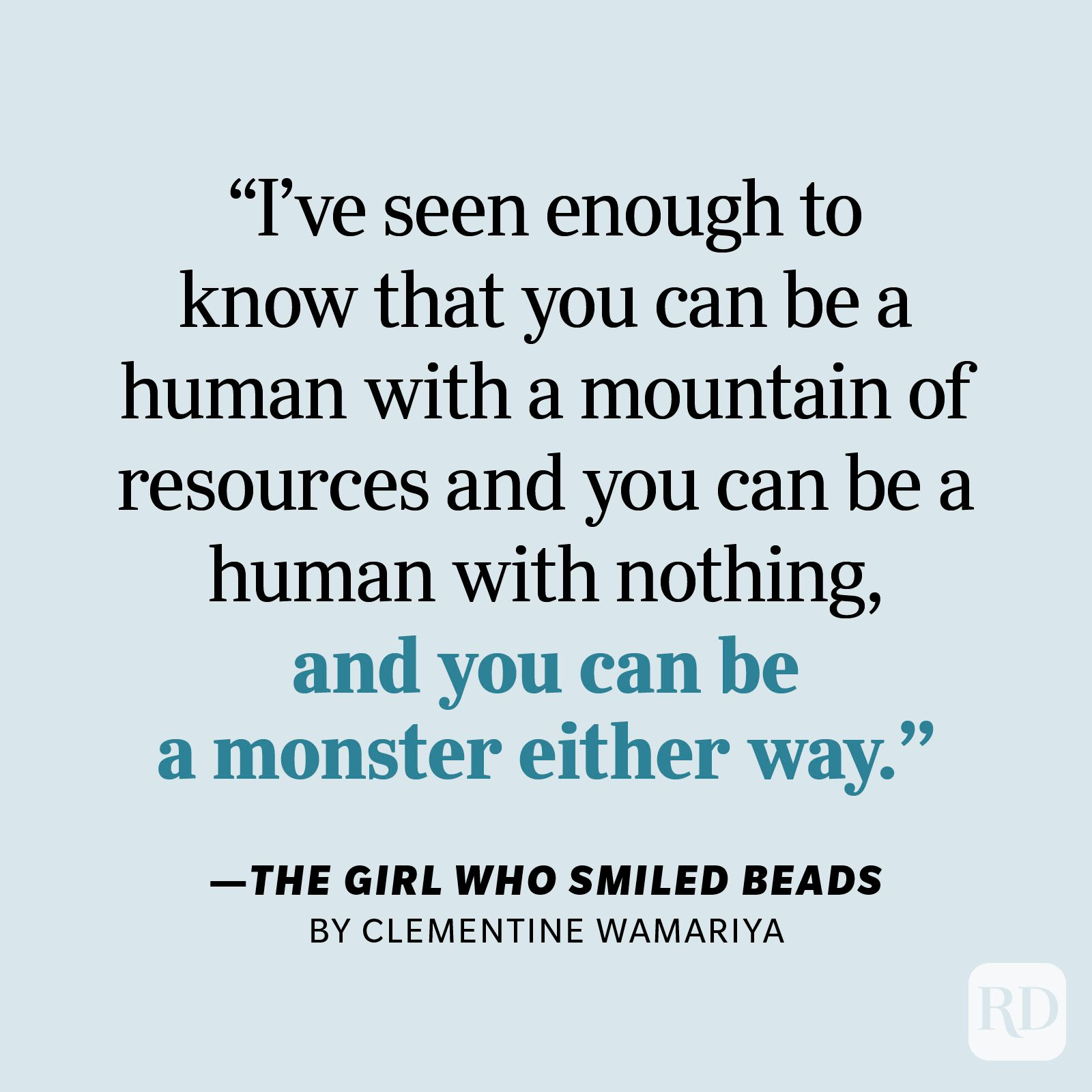 """The Girl Who Smiled Beads by Clemantine Wamariya     """"I've seen enough to know that you can be a human with a mountain of resources and you can be a human with nothing, and you can be a monster either way."""""""
