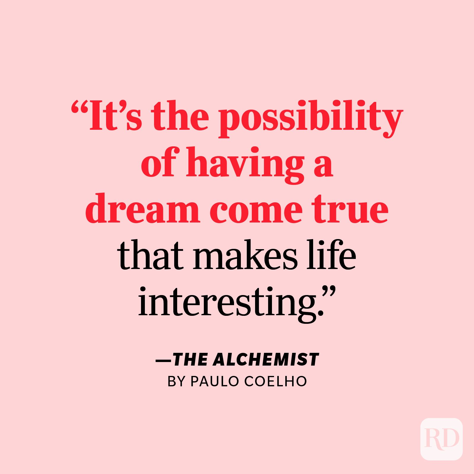 """The Alchemist by Paulo Coelho     """"It's the possibility of having a dream come true that makes life interesting."""""""