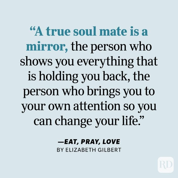 """Eat, Pray, Love by Elizabeth Gilbert """"People think a soul mate is your perfect fit, and that's what everyone wants. But a true soul mate is a mirror, the person who shows you everything that is holding you back, the person who brings you to your own attention so you can change your life."""""""